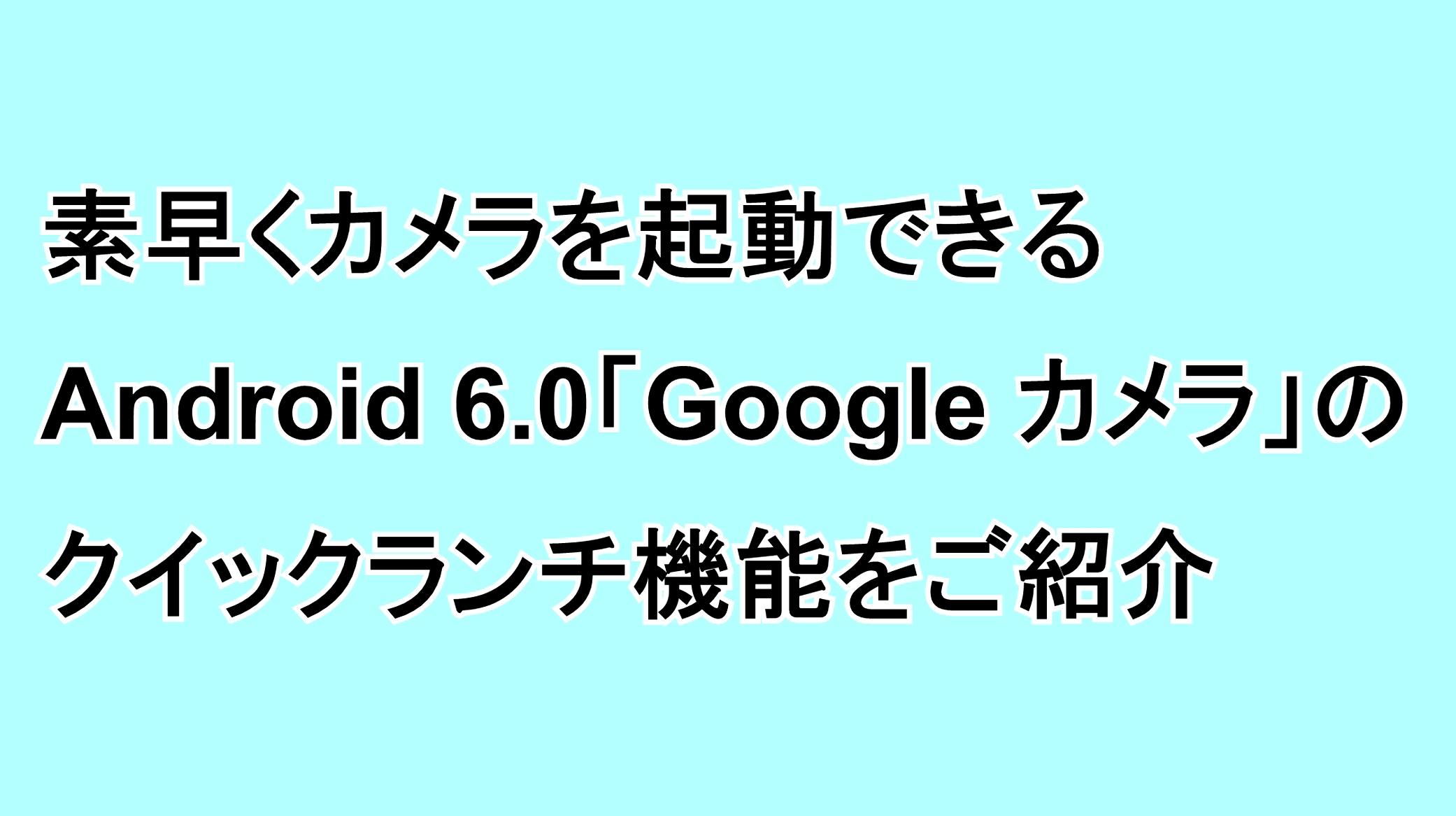 素早くカメラを起動できるAndroid 6.0の「Google カメラ」のクイックランチ機能をご紹介