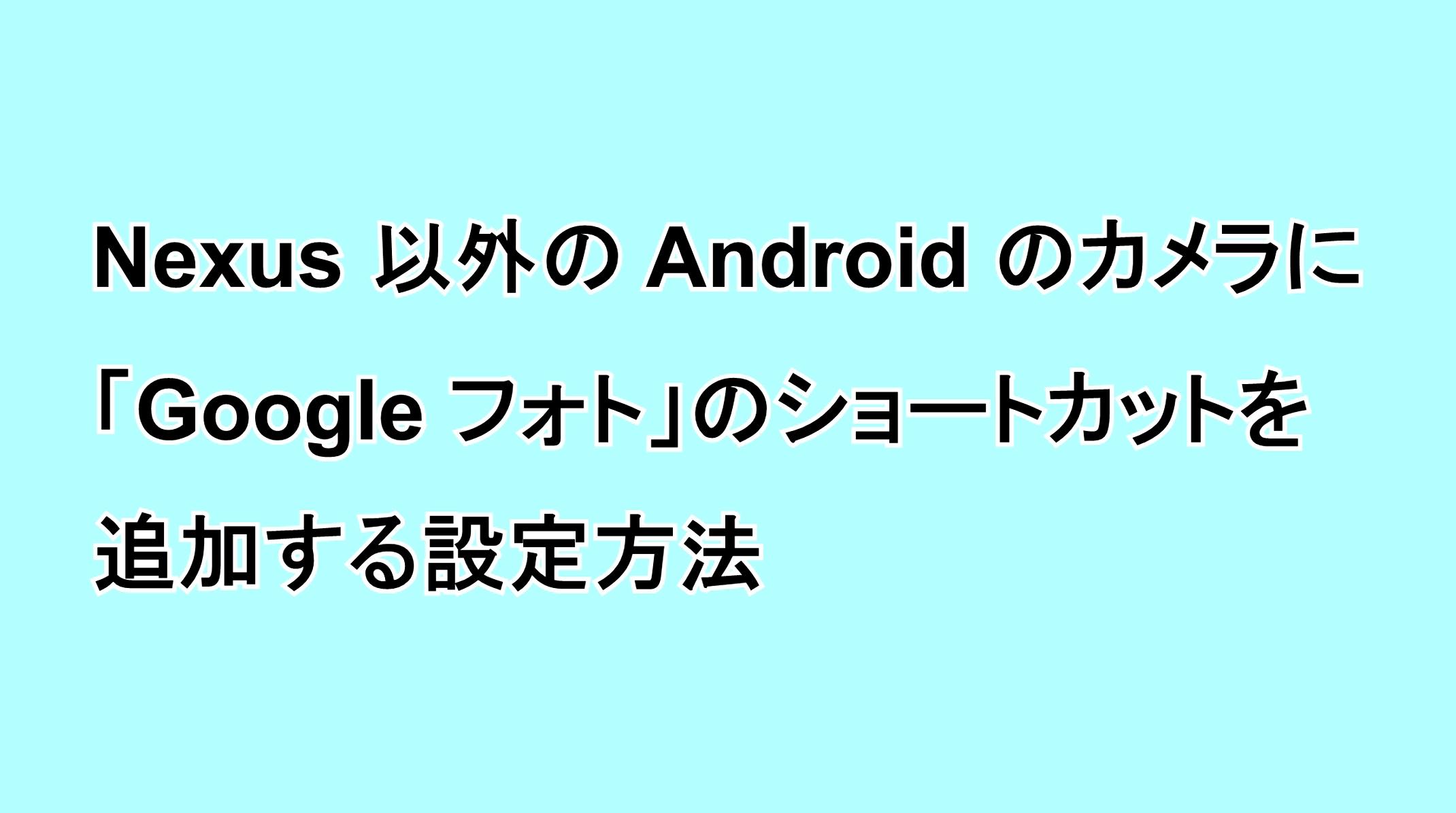 Nexus以外のAndroidでカメラ機能に「Google フォト」のショートカットを追加する設定方法