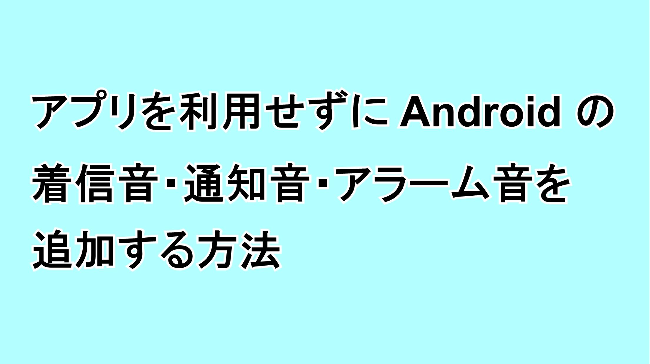 アプリを利用せずにAndroidの着信音・通知音・アラーム音を追加する方法