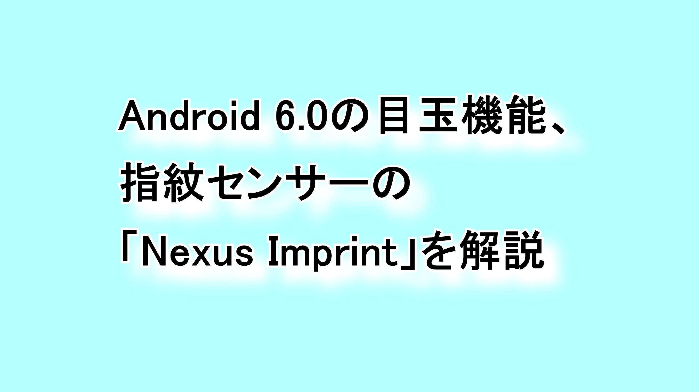 Android 6.0の目玉機能 指紋センサーの「Nexus Imprint」を解説