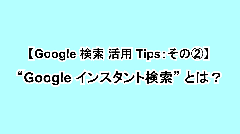 """【Google 検索活用Tips:その②】""""Google インスタント検索""""とは?"""