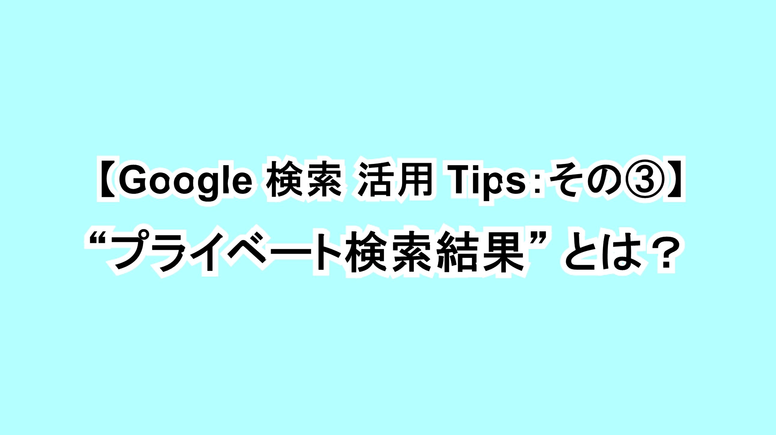 """【Google 検索活用Tips:その③】""""プライベート検索結果""""とは?"""