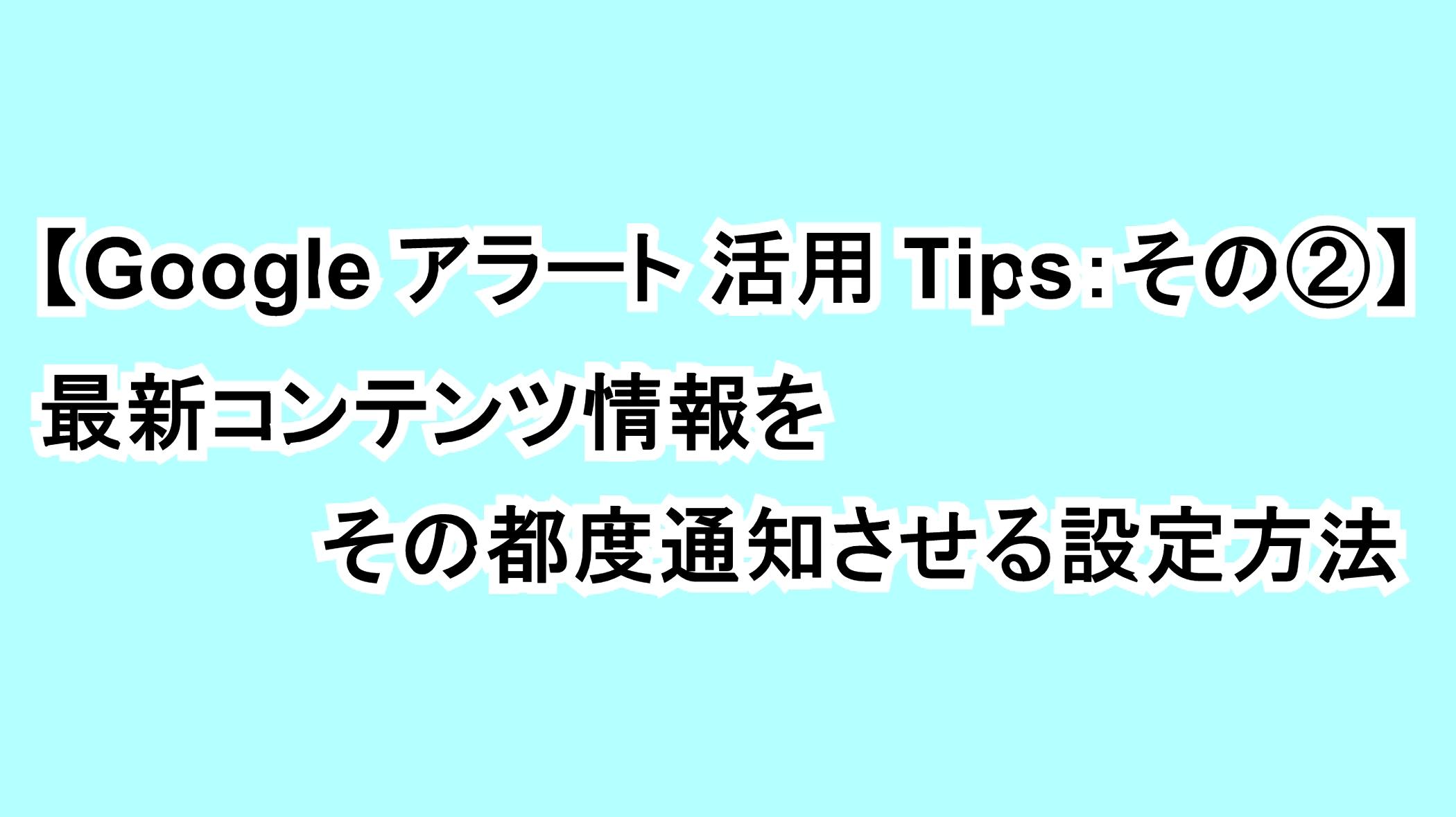 【Googleアラート活用Tips:その②】最新コンテンツ情報をその都度通知させる設定方法