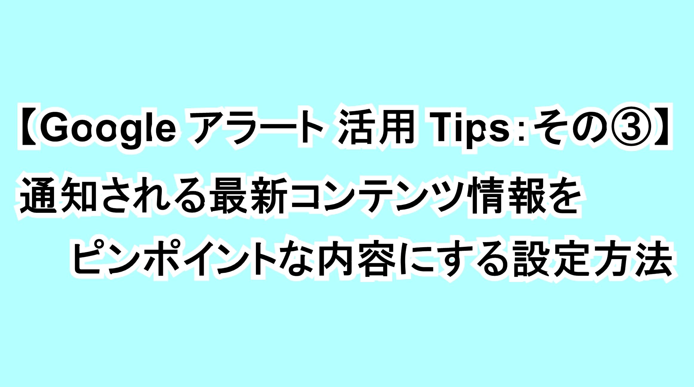 【Googleアラート活用Tips:その③】通知される最新コンテンツ情報をピンポイントな内容にする設定方法