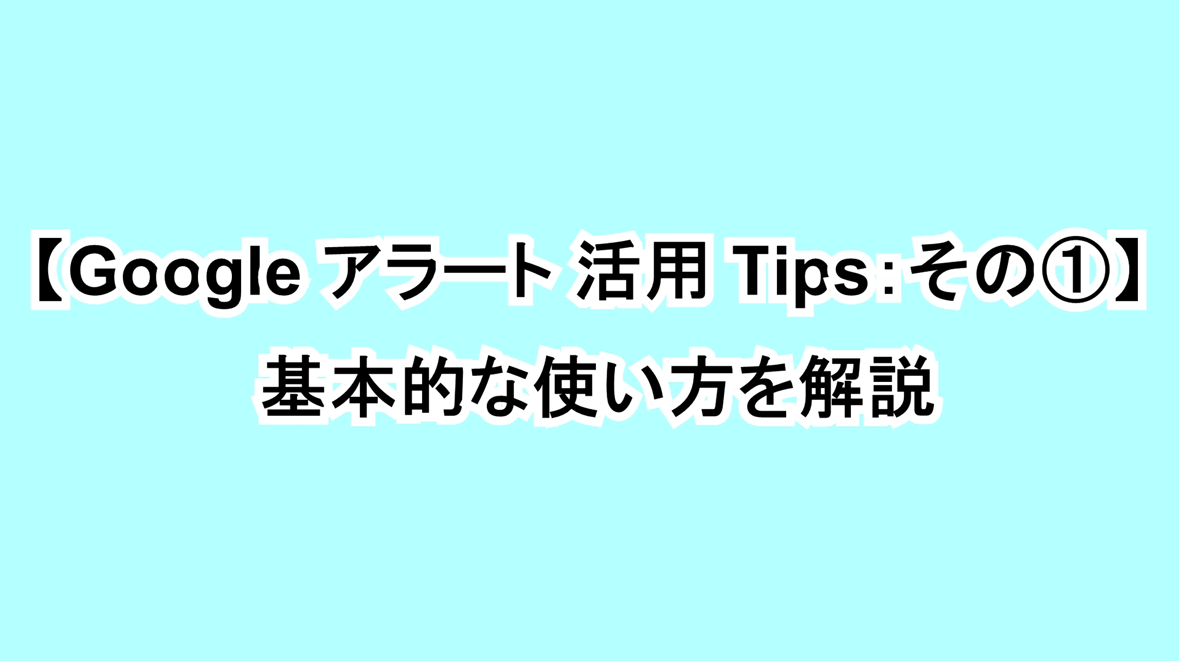 【Googleアラート活用Tips:その①】基本的な使い方を解説