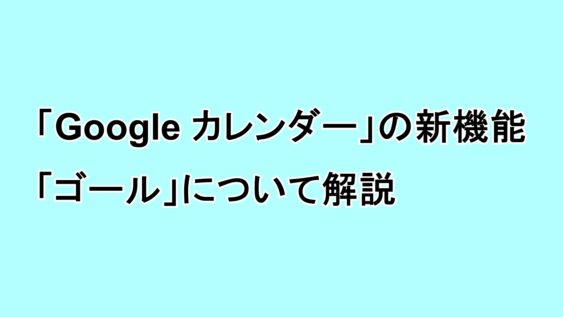 """「Google カレンダー」の新機能""""ゴール""""の概要について解説"""
