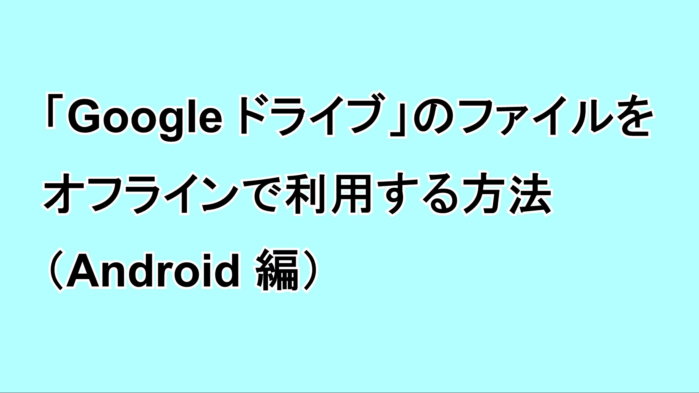 「Google ドライブ」のファイルをオフラインで利用する方法(Android編)