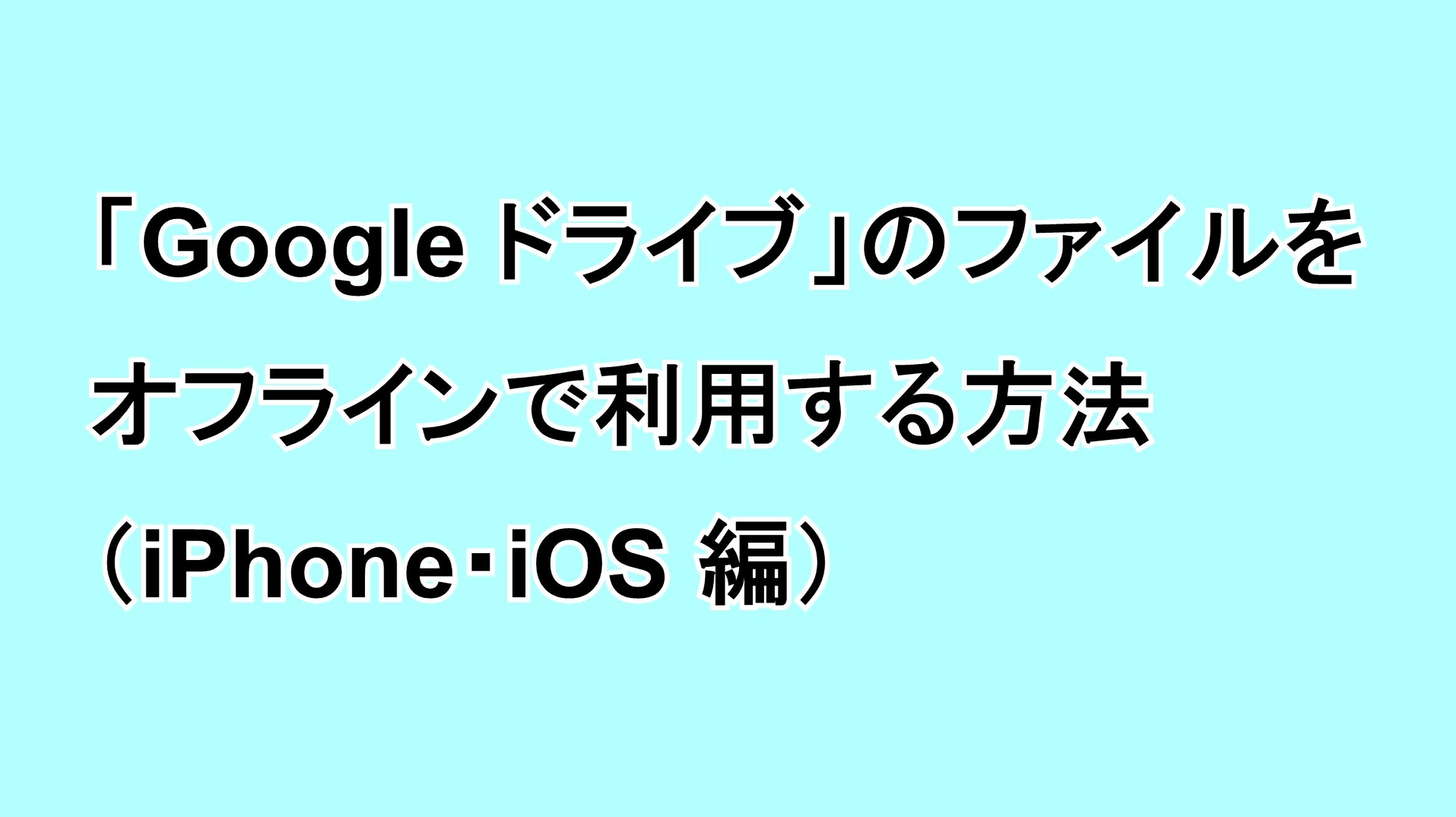 「Google ドライブ」のファイルをオフラインで利用する方法(iPhone編)