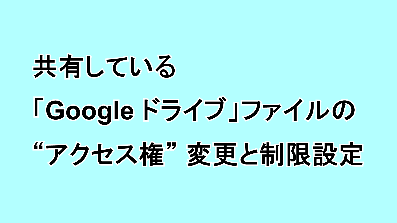"""共有している「Google ドライブ」ファイルの""""アクセス権""""変更と制限設定"""