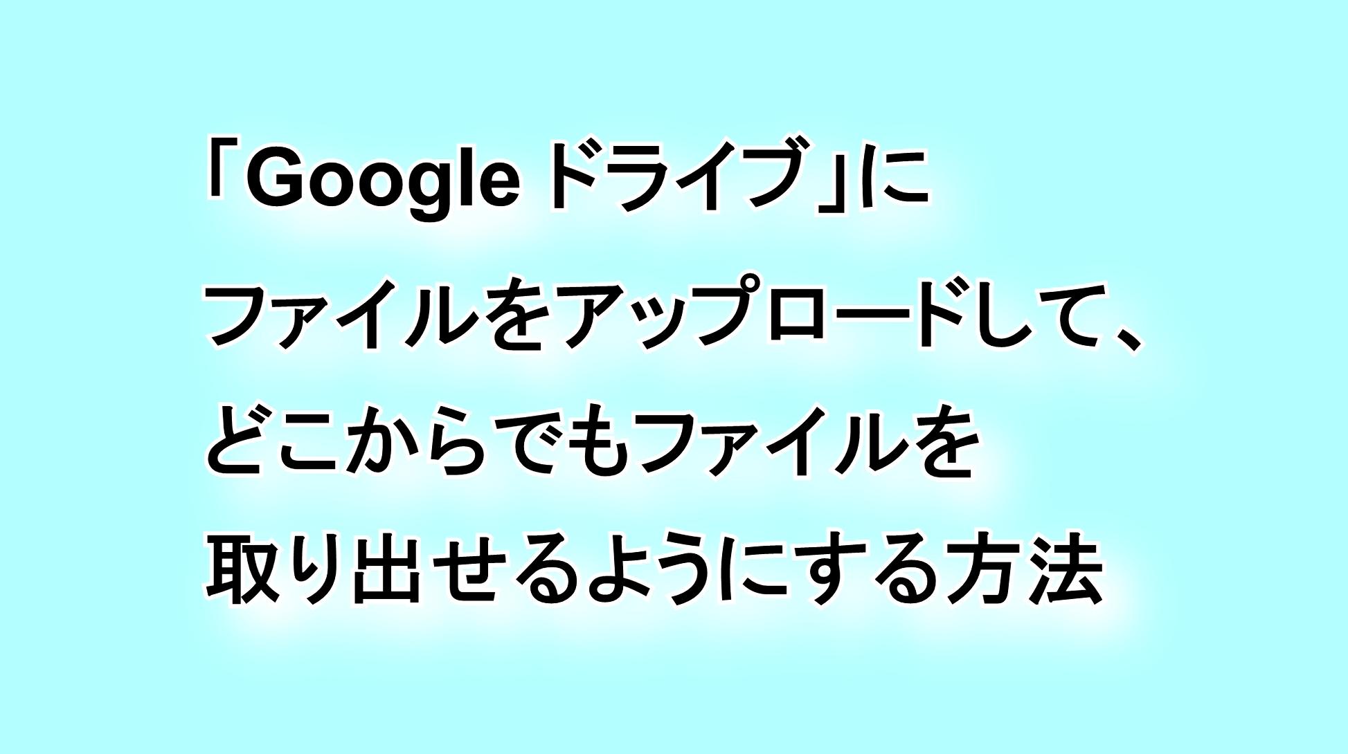 「Google ドライブ」にファイルをアップロードしてどこからでもファイルを取り出せるようにする方法