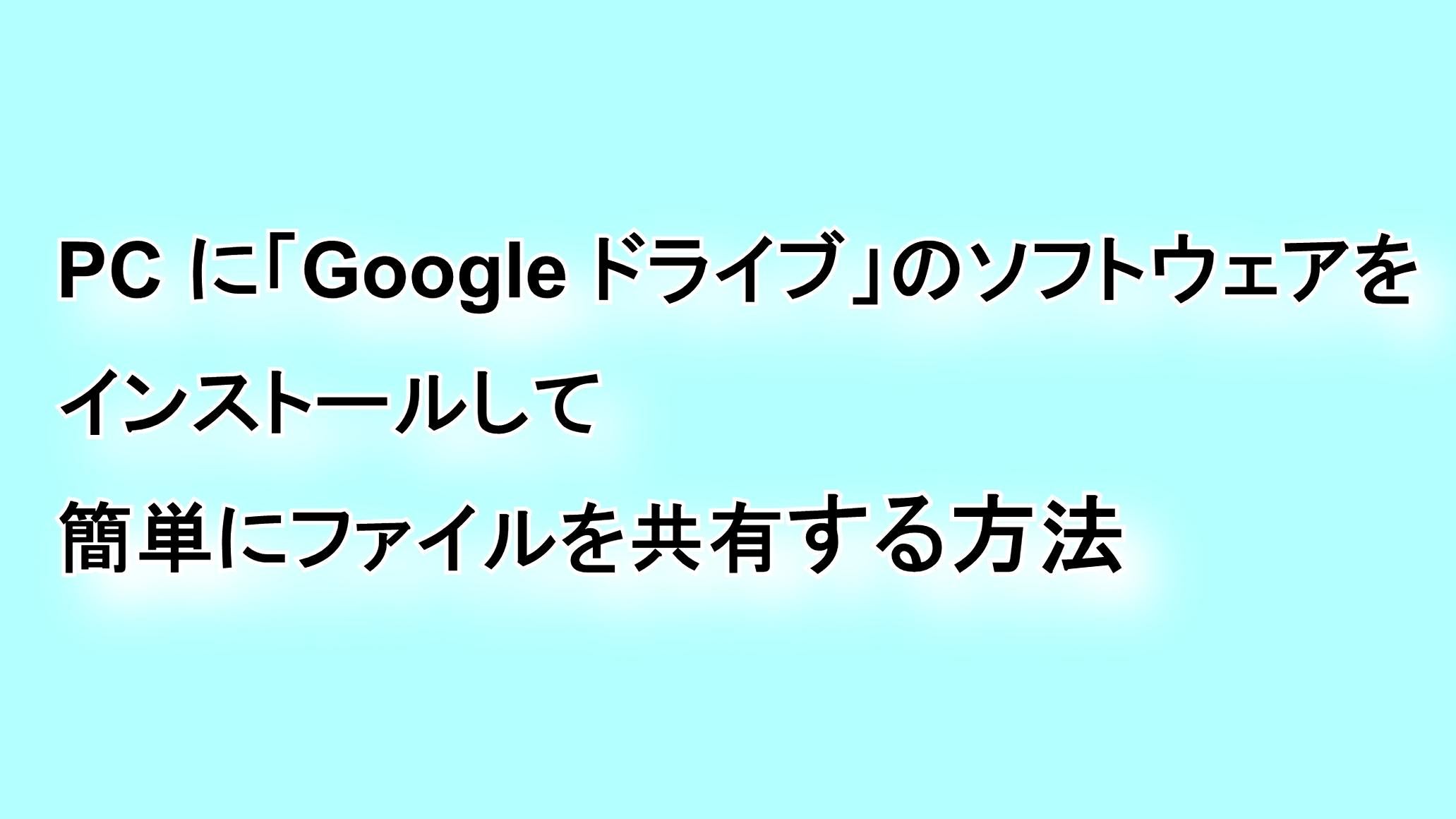 PCに「Google ドライブ」のソフトウェアをインストールして簡単にファイルを共有する方法