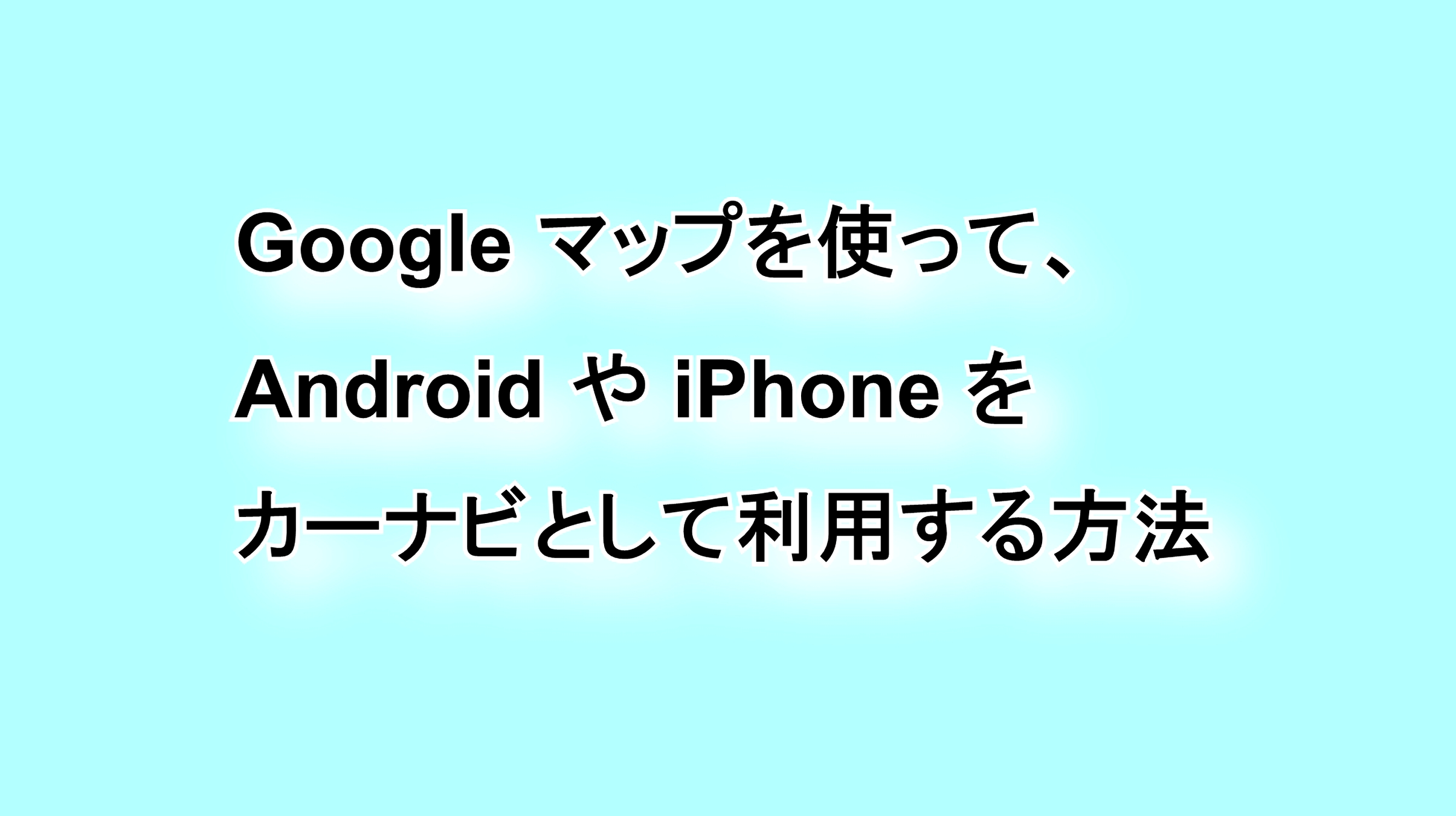 「Google マップ」を使ってAndroidやiPhoneをカーナビとして使う方法
