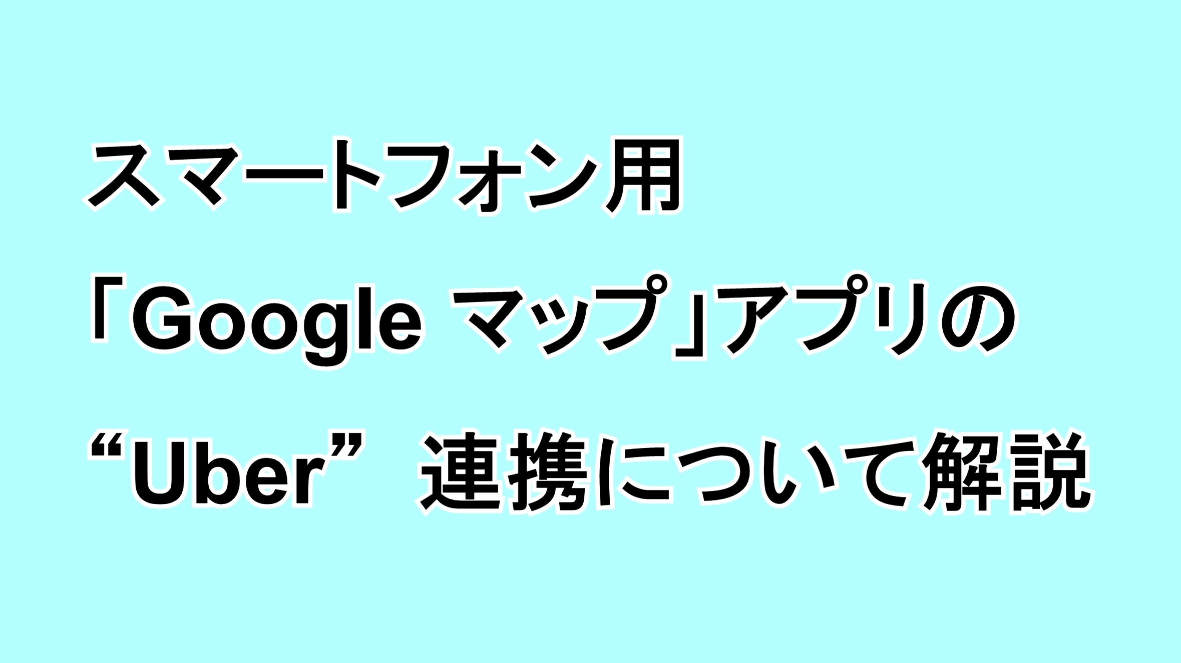 """スマートフォン用「Google マップ」アプリの""""Uber""""連携について解説"""