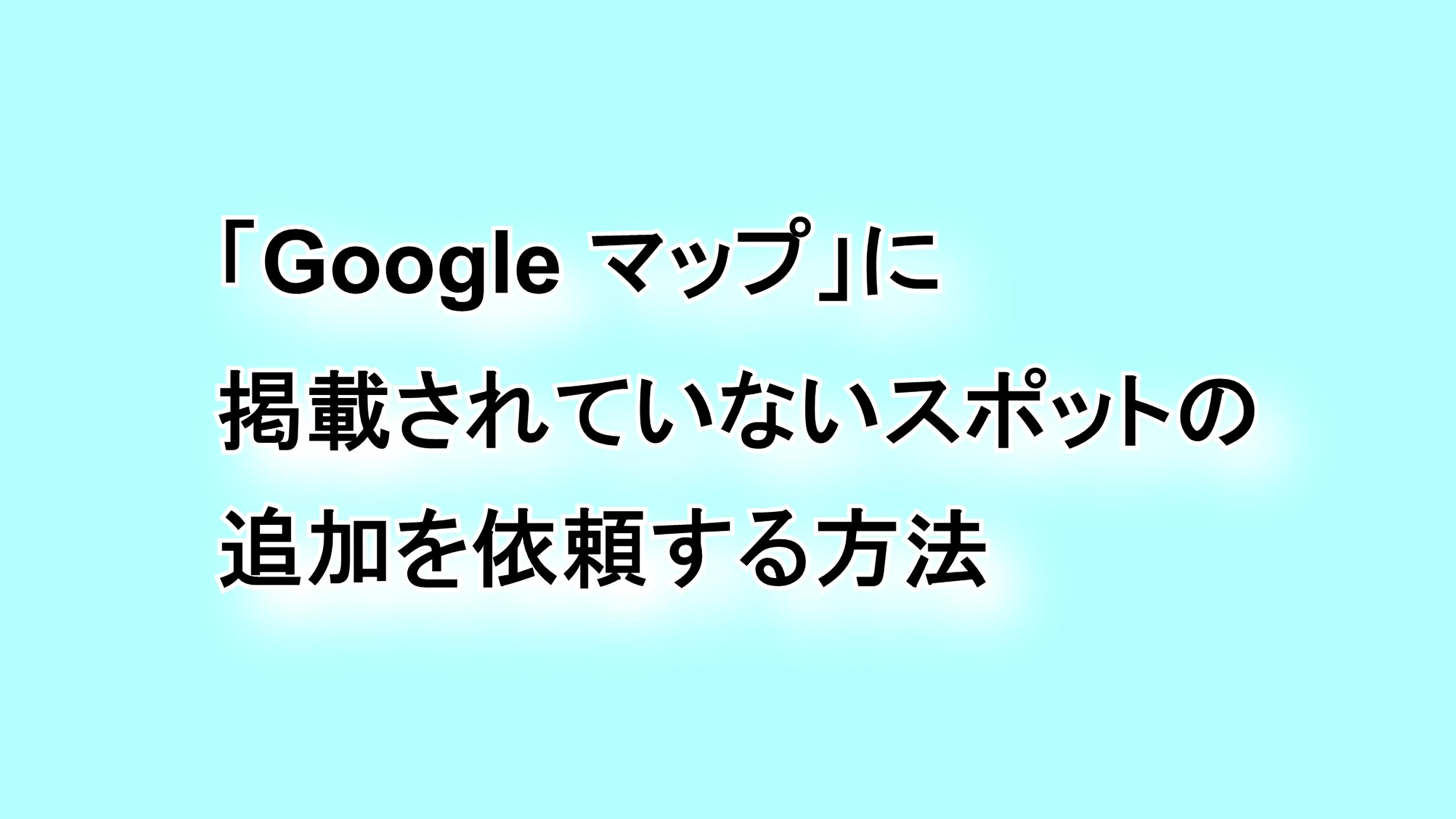 「Google マップ」に掲載されていないスポットの追加を依頼する方法