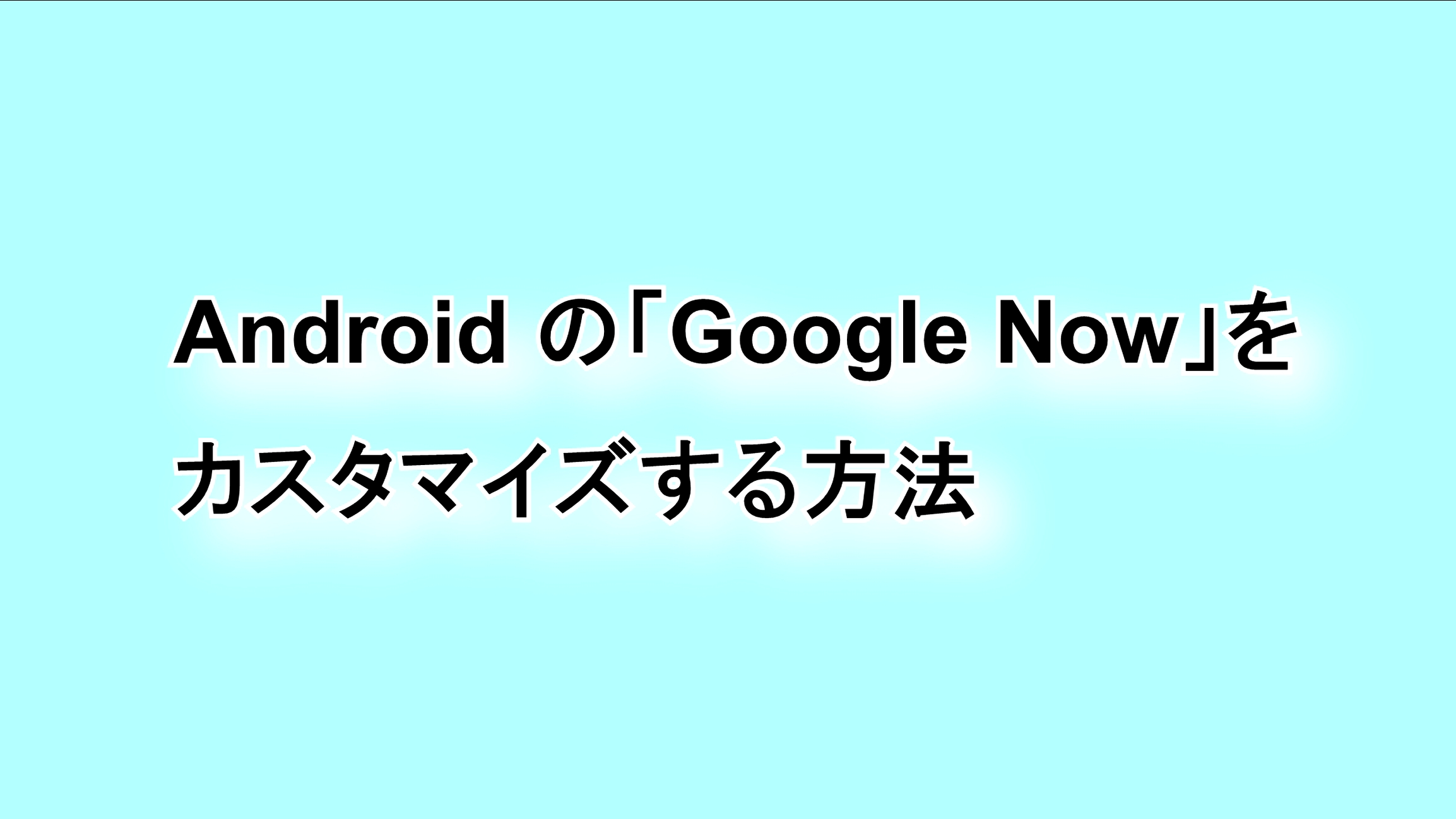 Androidの「Google Now」をカスタマイズする方法