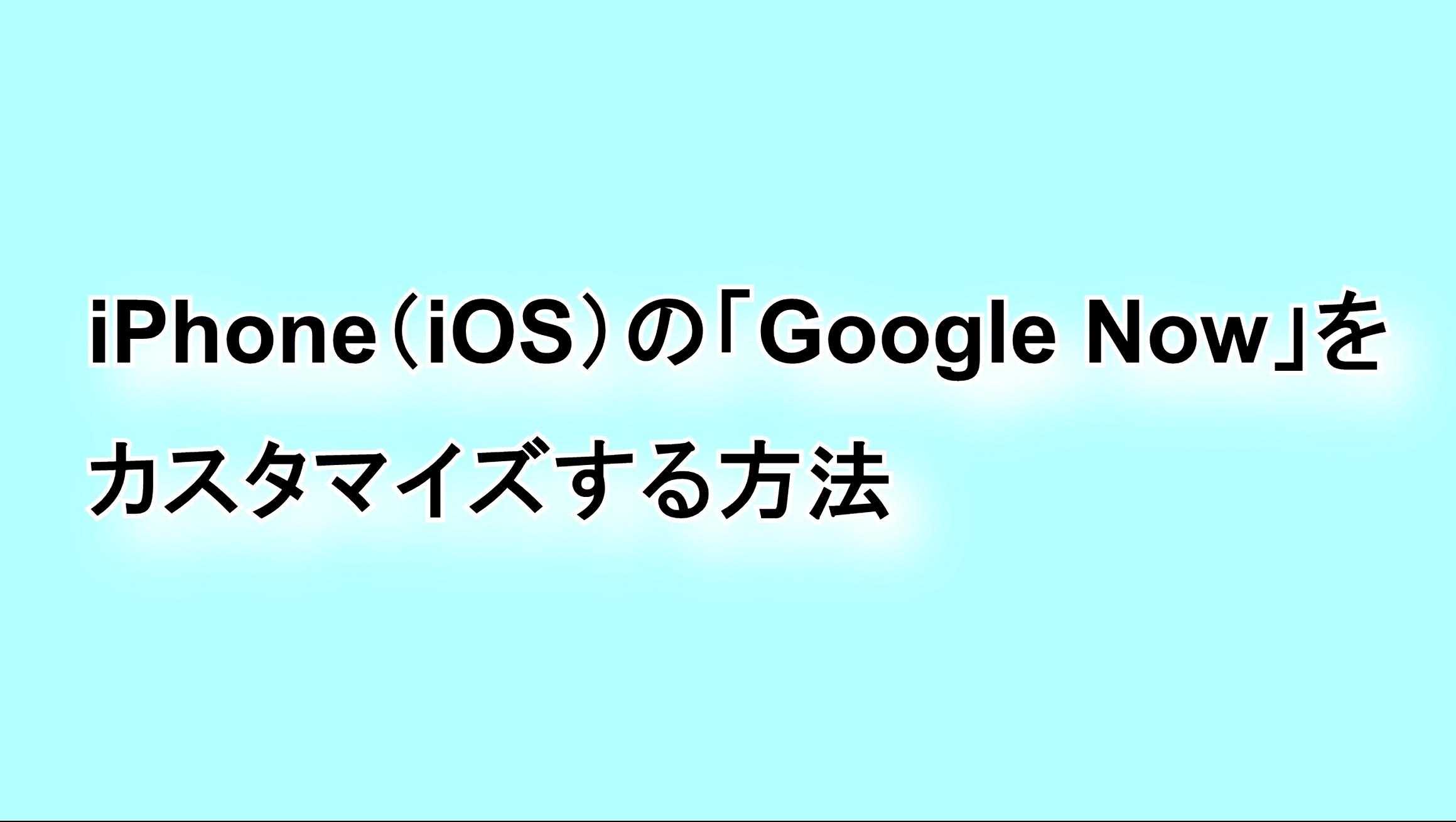 iPhoneの「Google Now」をカスタマイズする方法