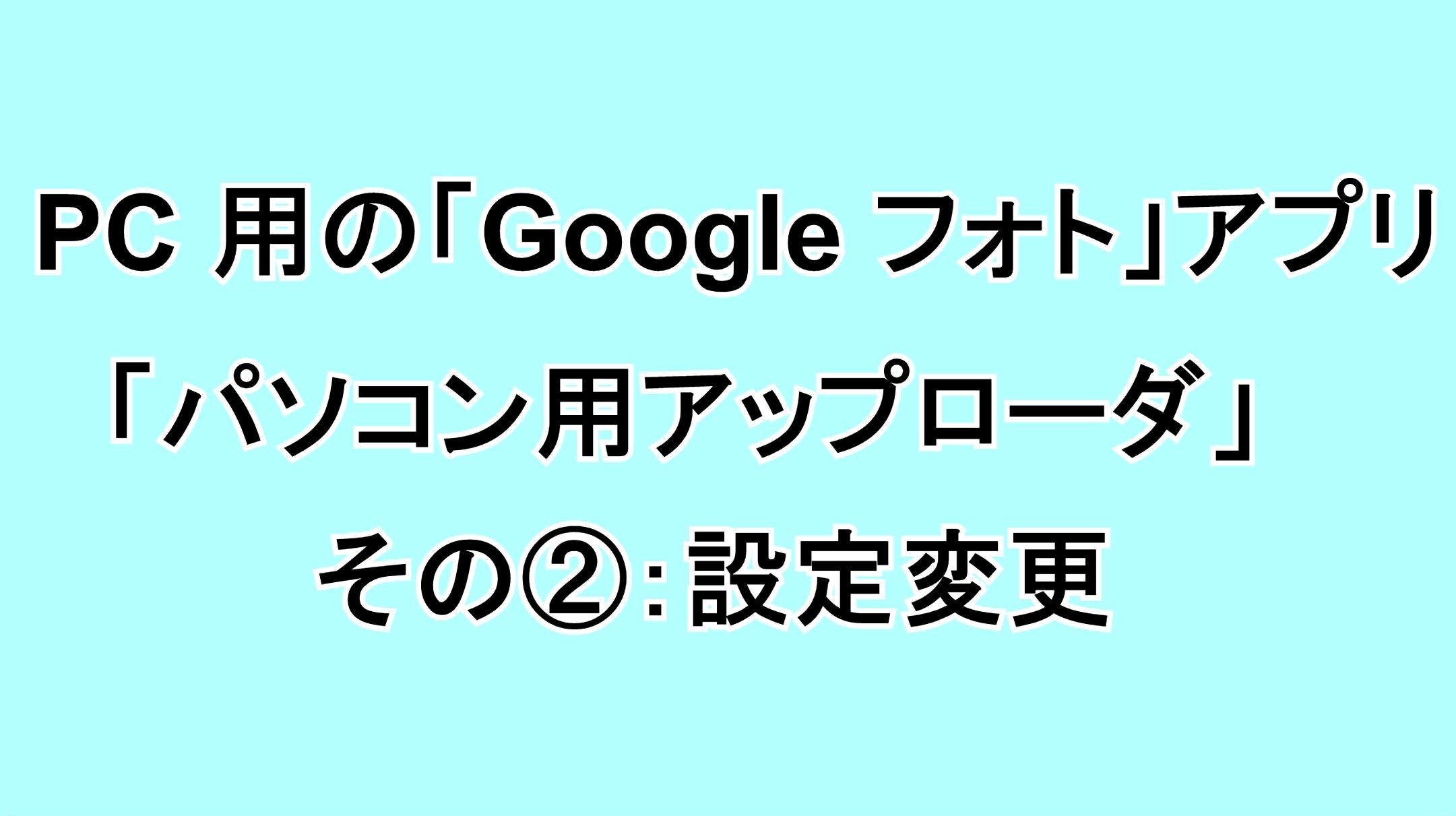 PC用の「Google フォト」アプリ「パソコン用アップローダ」 その②:設定変更