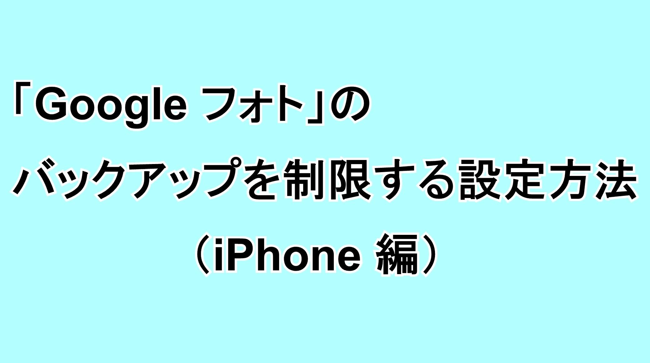 「Google フォト」でバックアップを制限する設定方法(iPhone編)