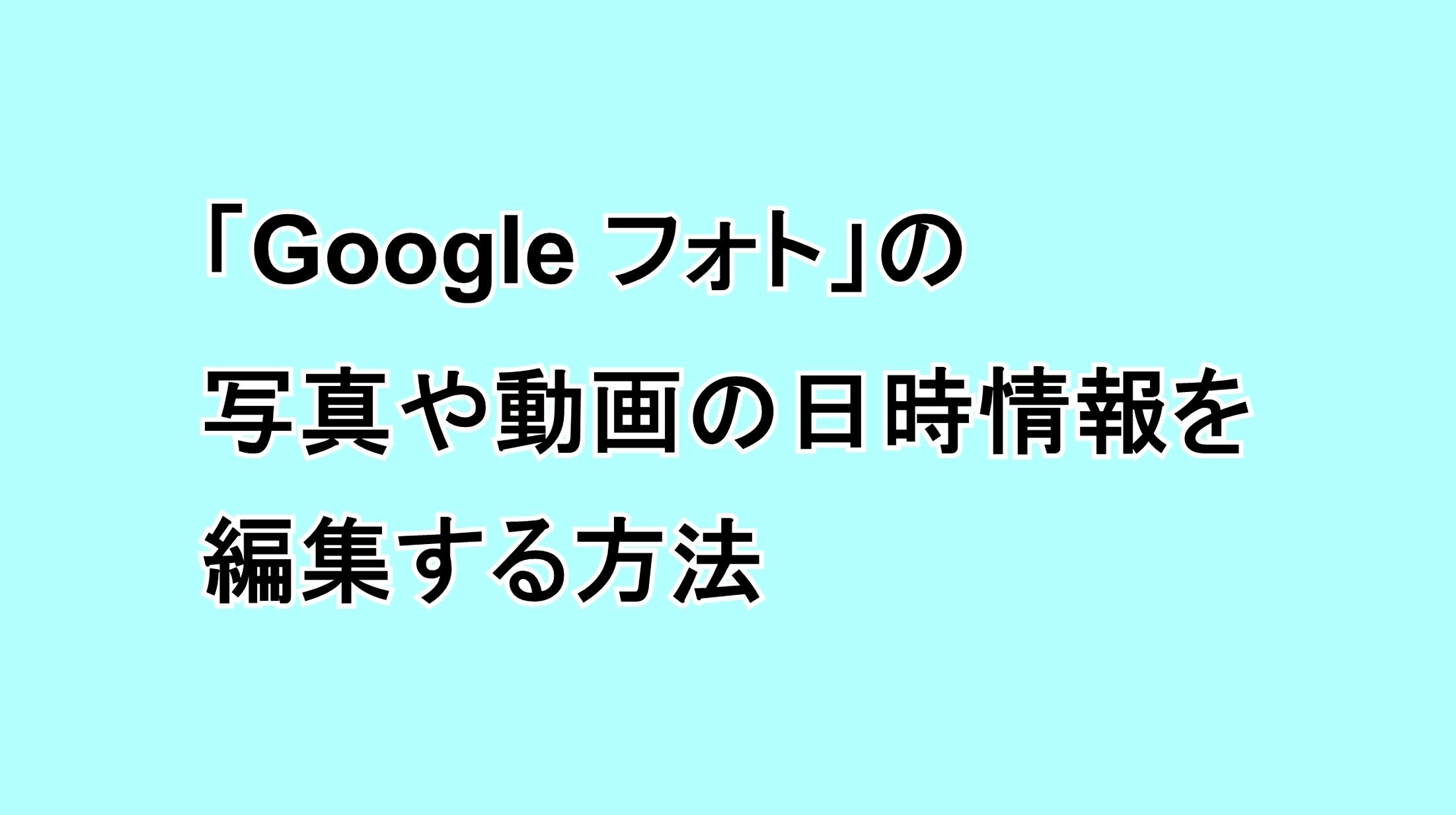 「Google フォト」の写真や動画の日時情報を編集する方法