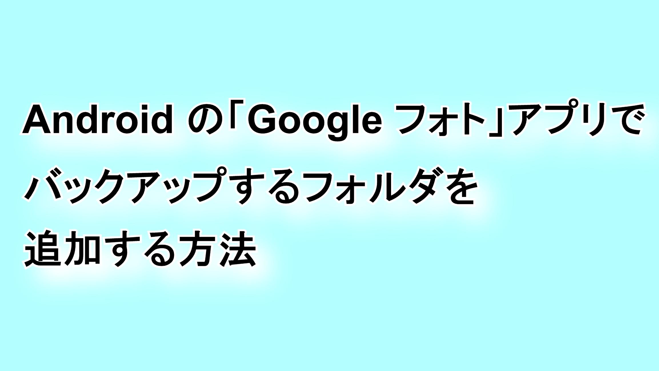 Androidの「Google フォト」アプリでバックアップするフォルダを追加する方法
