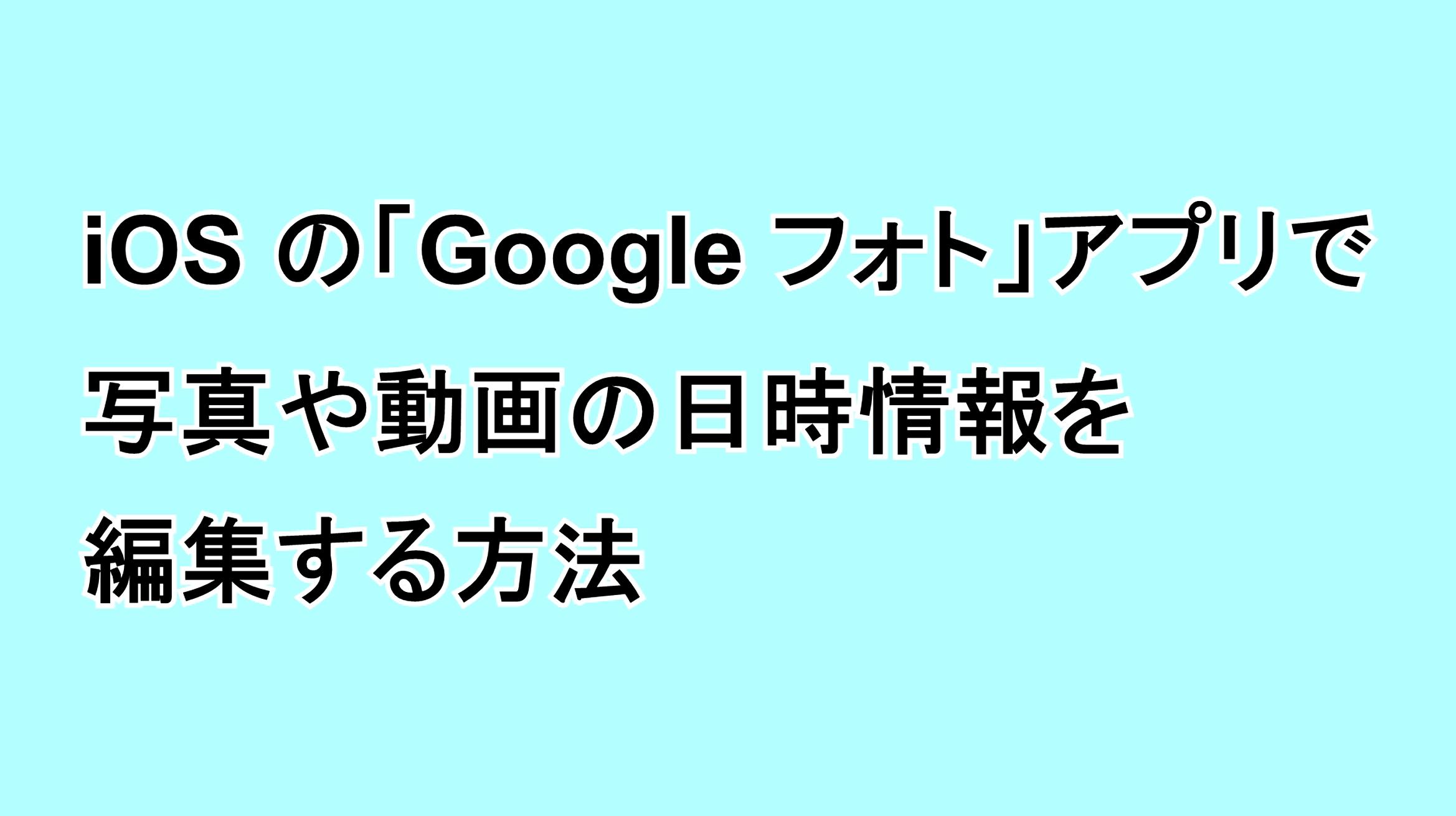 iPhone(iOS)の「Google フォト」アプリで写真や動画の日時情報を編集する方法