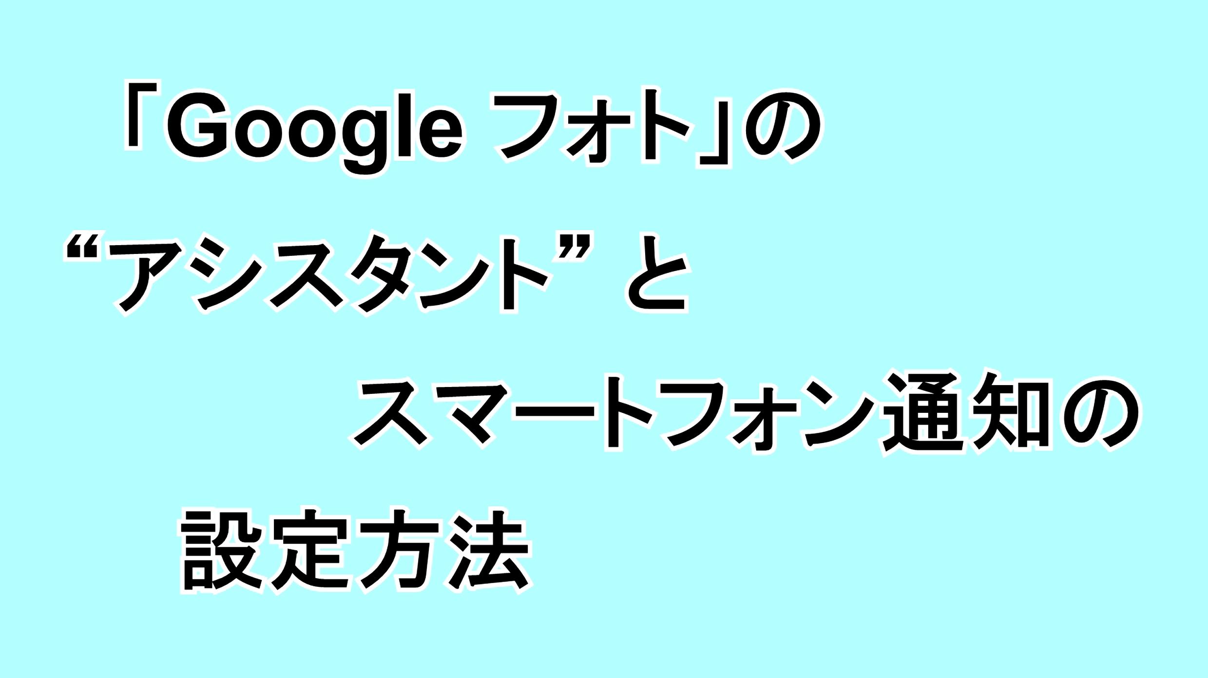 """「Google フォト」の""""アシスタント""""とスマートフォン通知の設定方法"""
