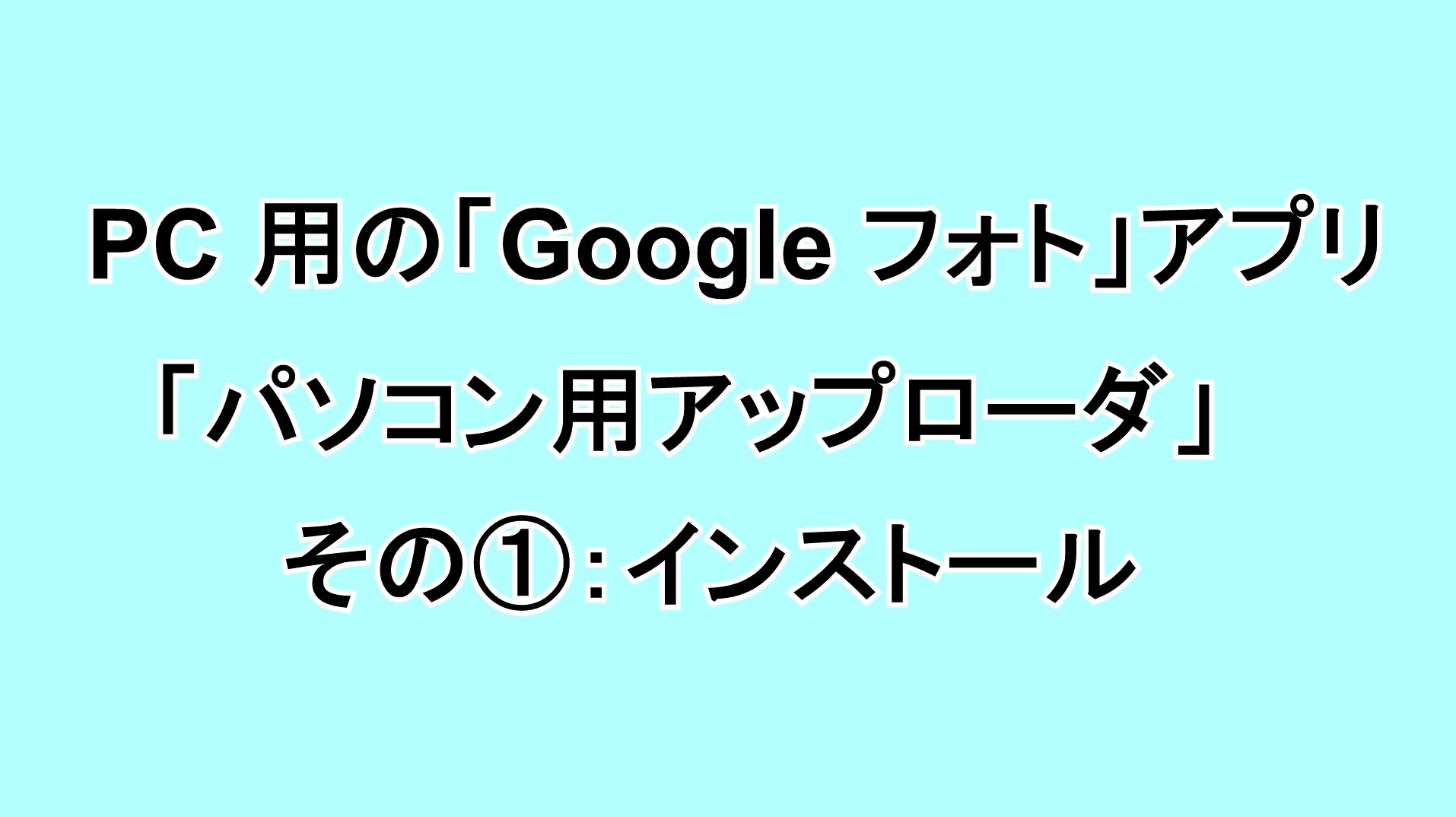 PC用の「Google フォト」アプリ「パソコン用アップローダ」 その①:インストール