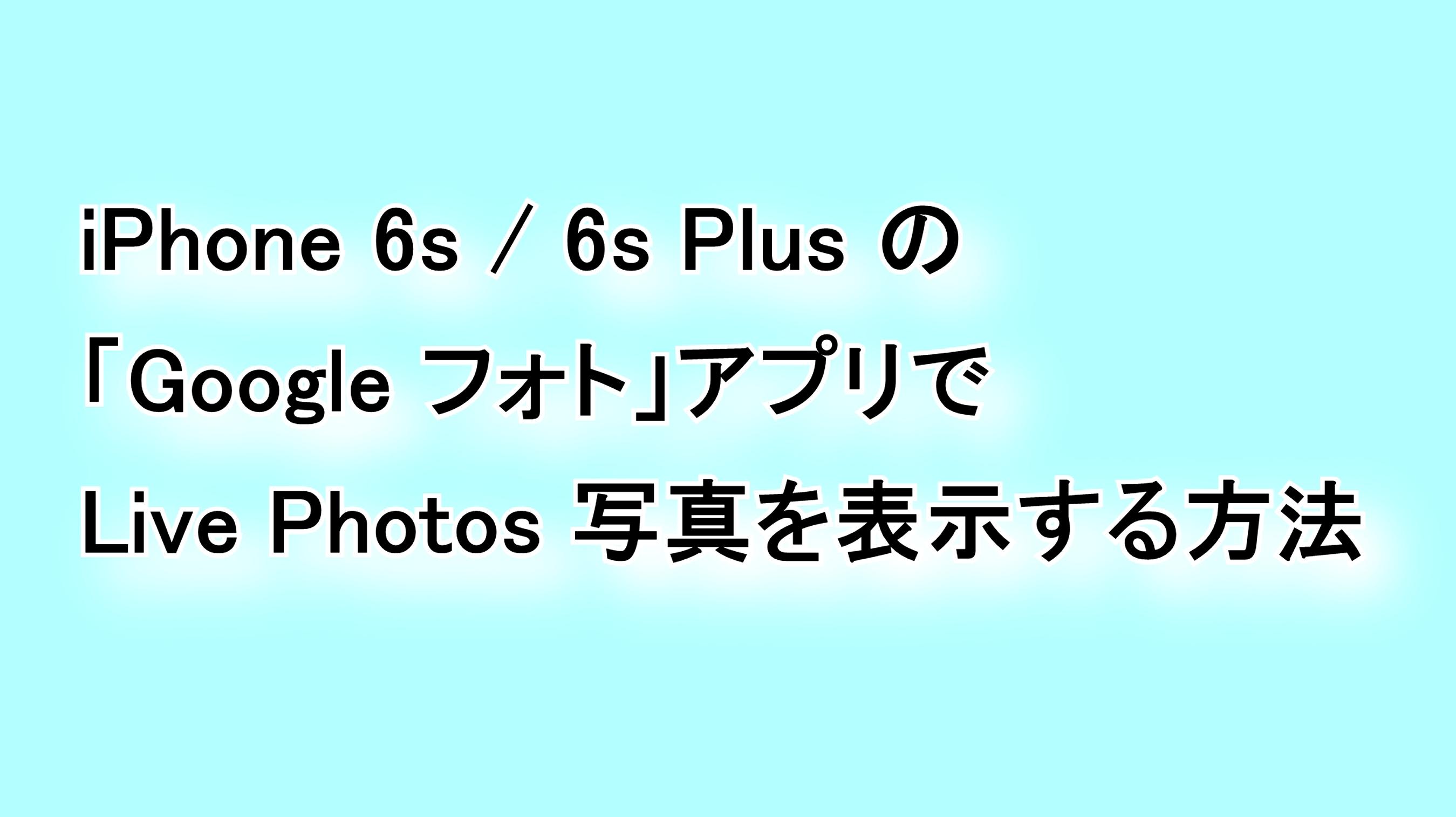iPhone 6s/6s Plusの「Google フォト」アプリでLive Photos写真を表示する方法
