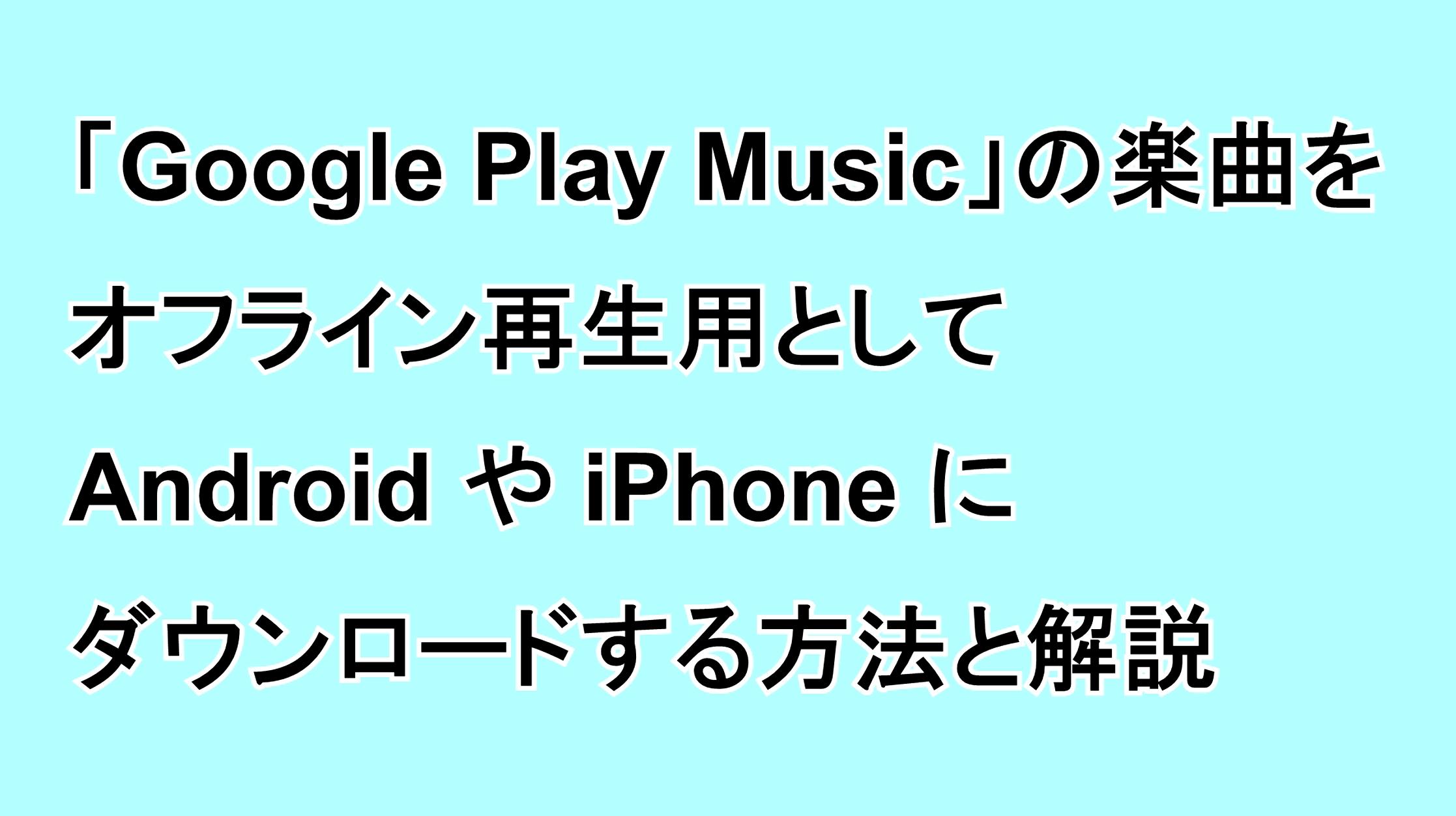 「Google Play Music」の楽曲をオフライン再生用としてAndroidやiPhoneにダウンロードする方法と解説