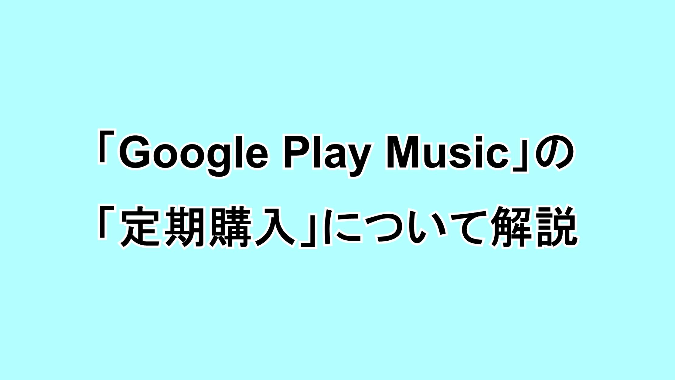 "「Google Play Music」の有料機能""定期購入""について解説"