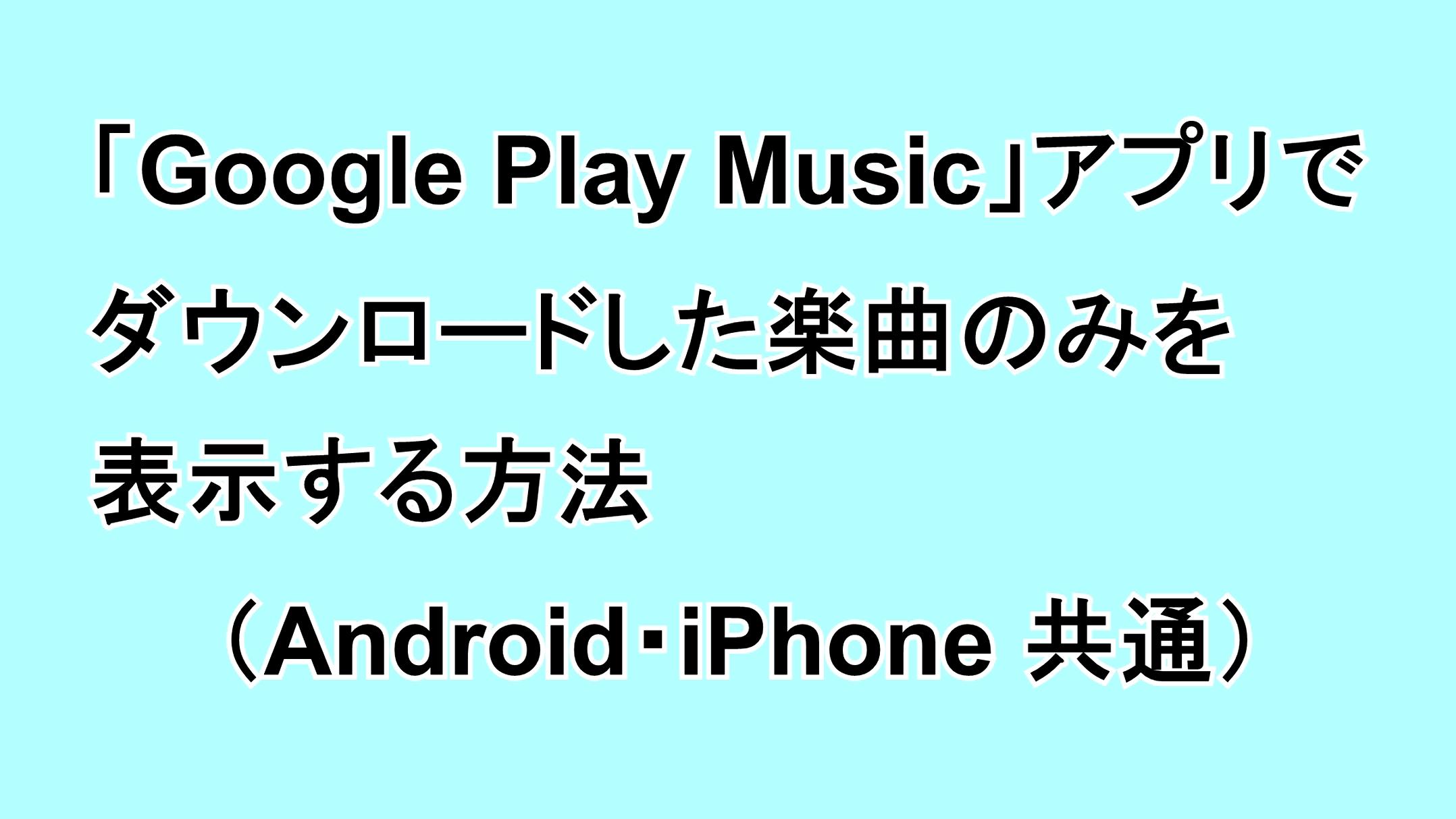 「Google Play Music」アプリでダウンロードした楽曲のみを表示する方法(Android・iPhone共通)