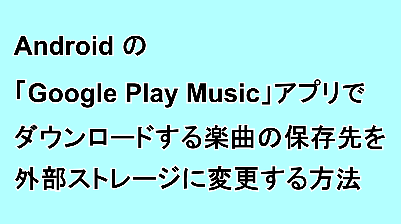 Androidの「Google Play Music」アプリでダウンロードする楽曲の保存先を外部ストレージに変更する方法