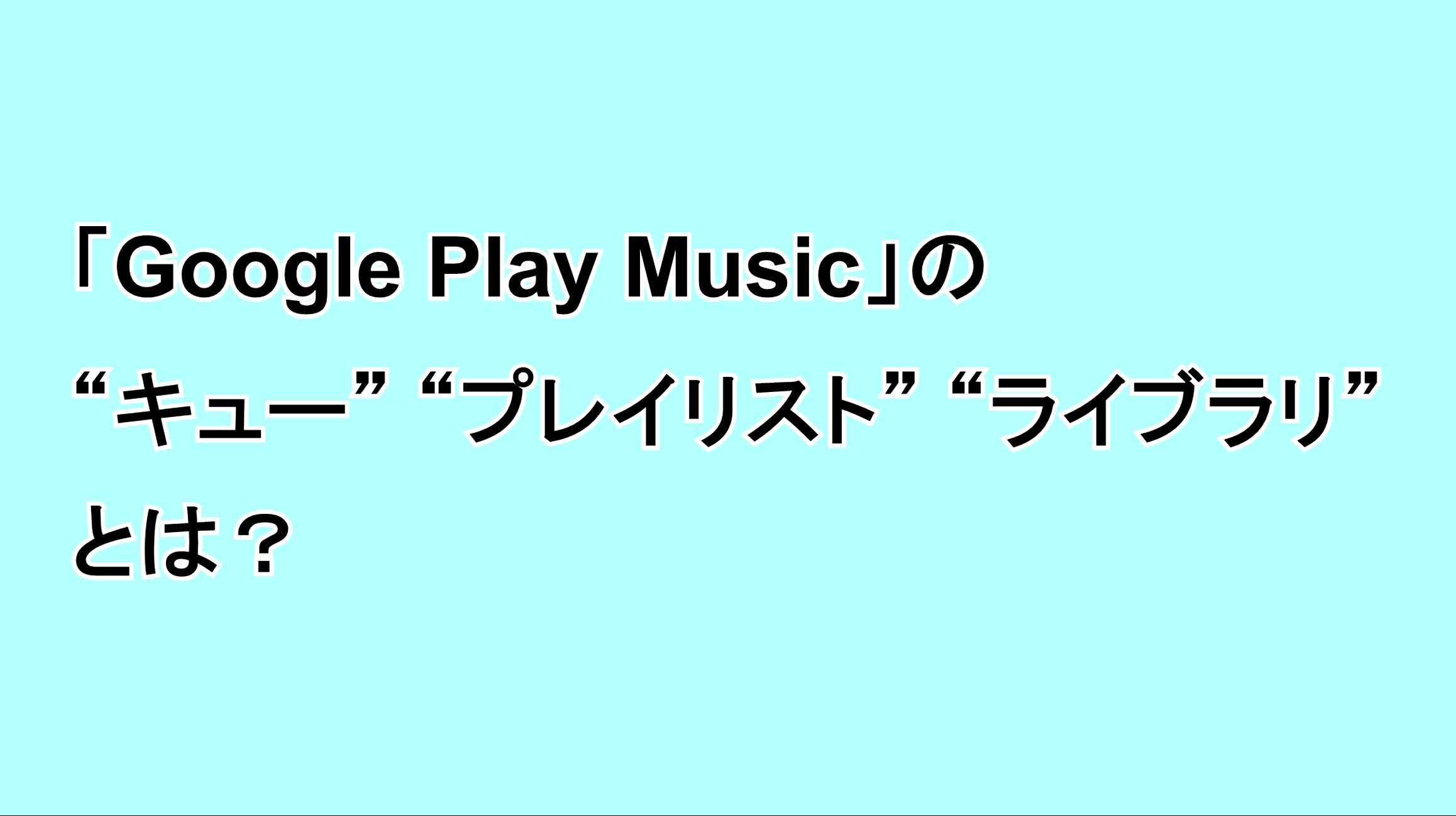"""「Google Play Music」の""""キュー""""""""プレイリスト""""""""ライブラリ""""とは?"""