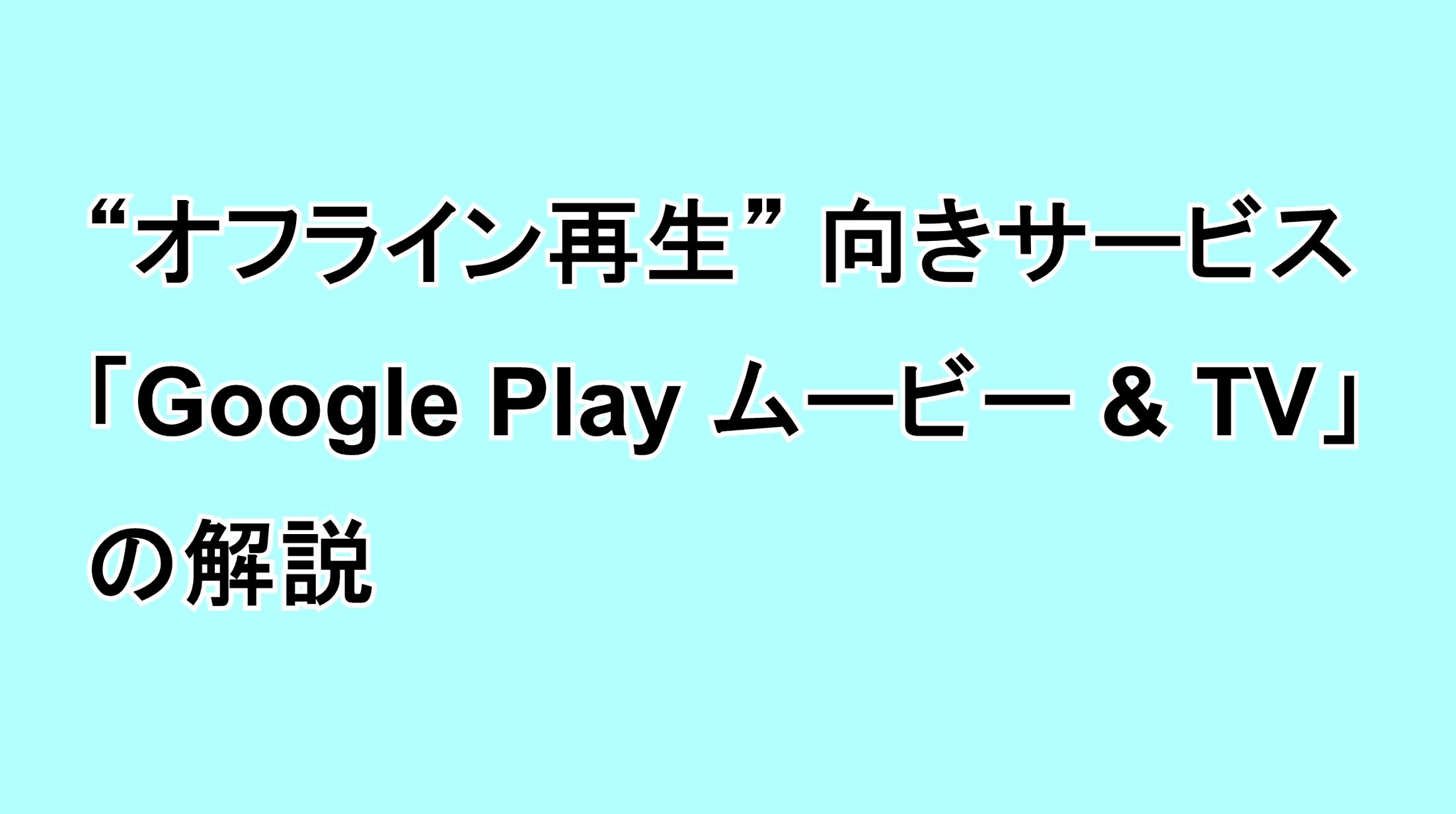 オフライン再生向きサービス「Google Play ムービー & TV」の解説