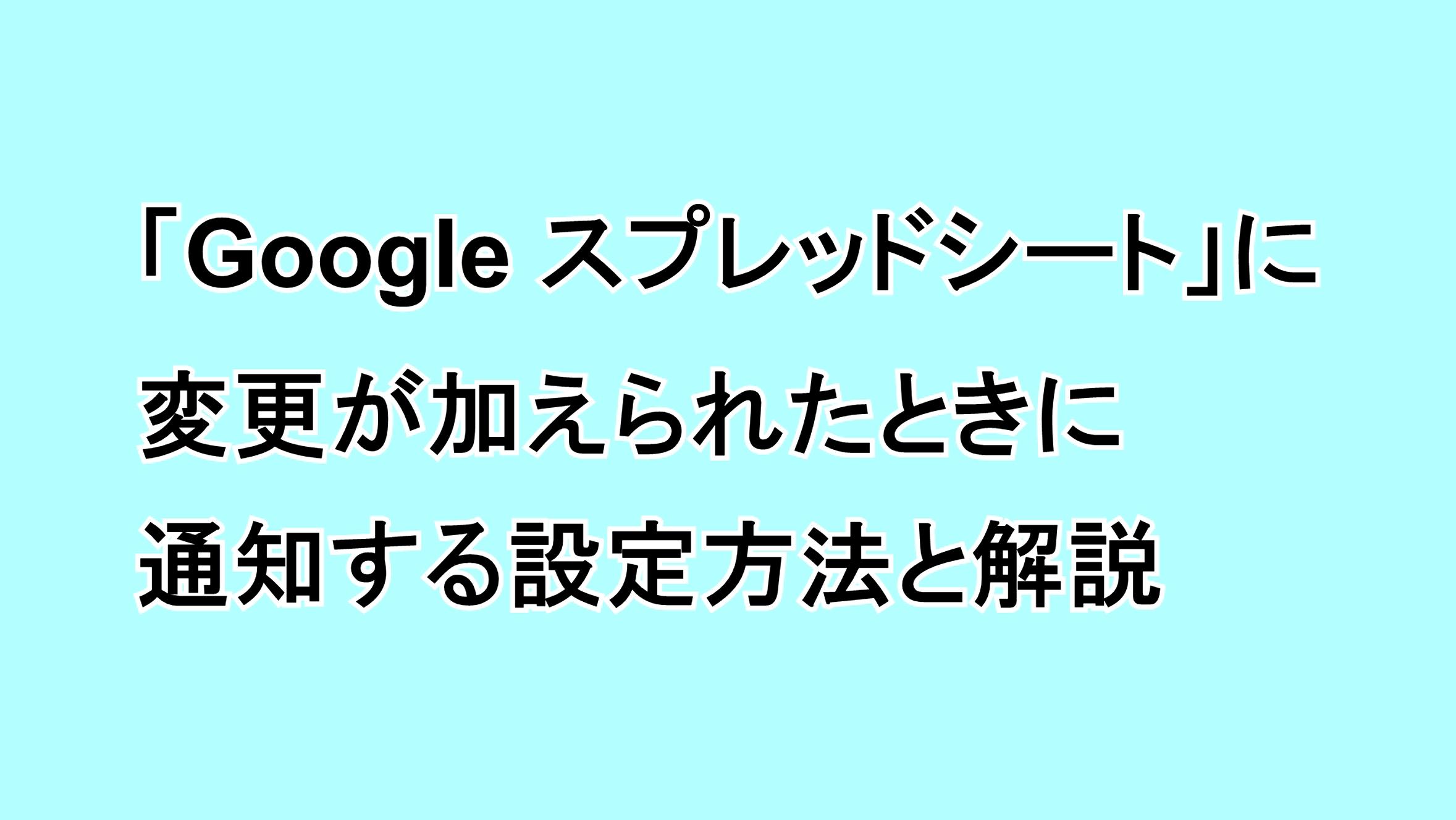 「Google スプレッドシート」に変更が加えられたときに通知する設定方法と解説