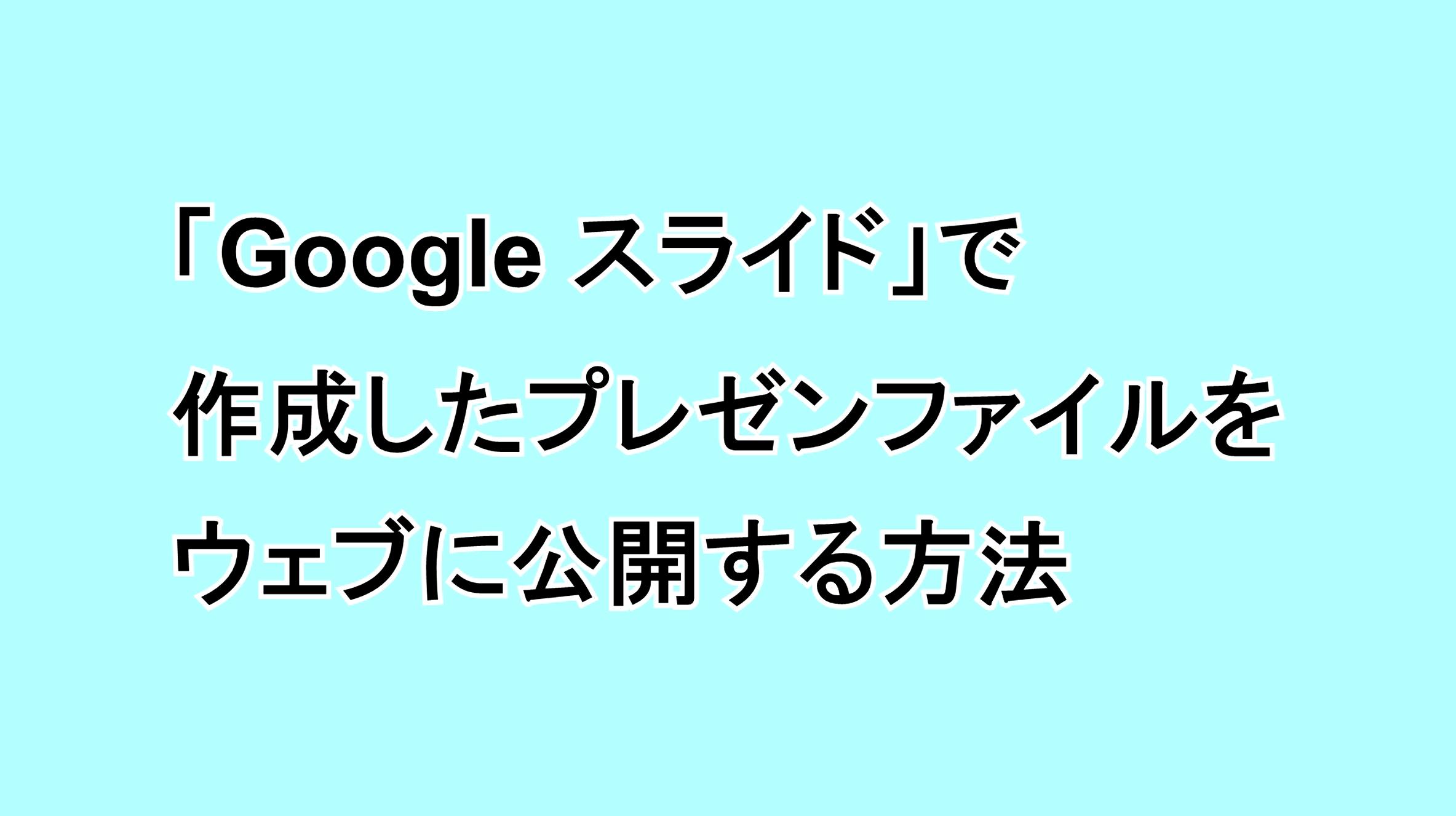 「Google スライド」で作成したプレゼンファイルをウェブに公開する方法