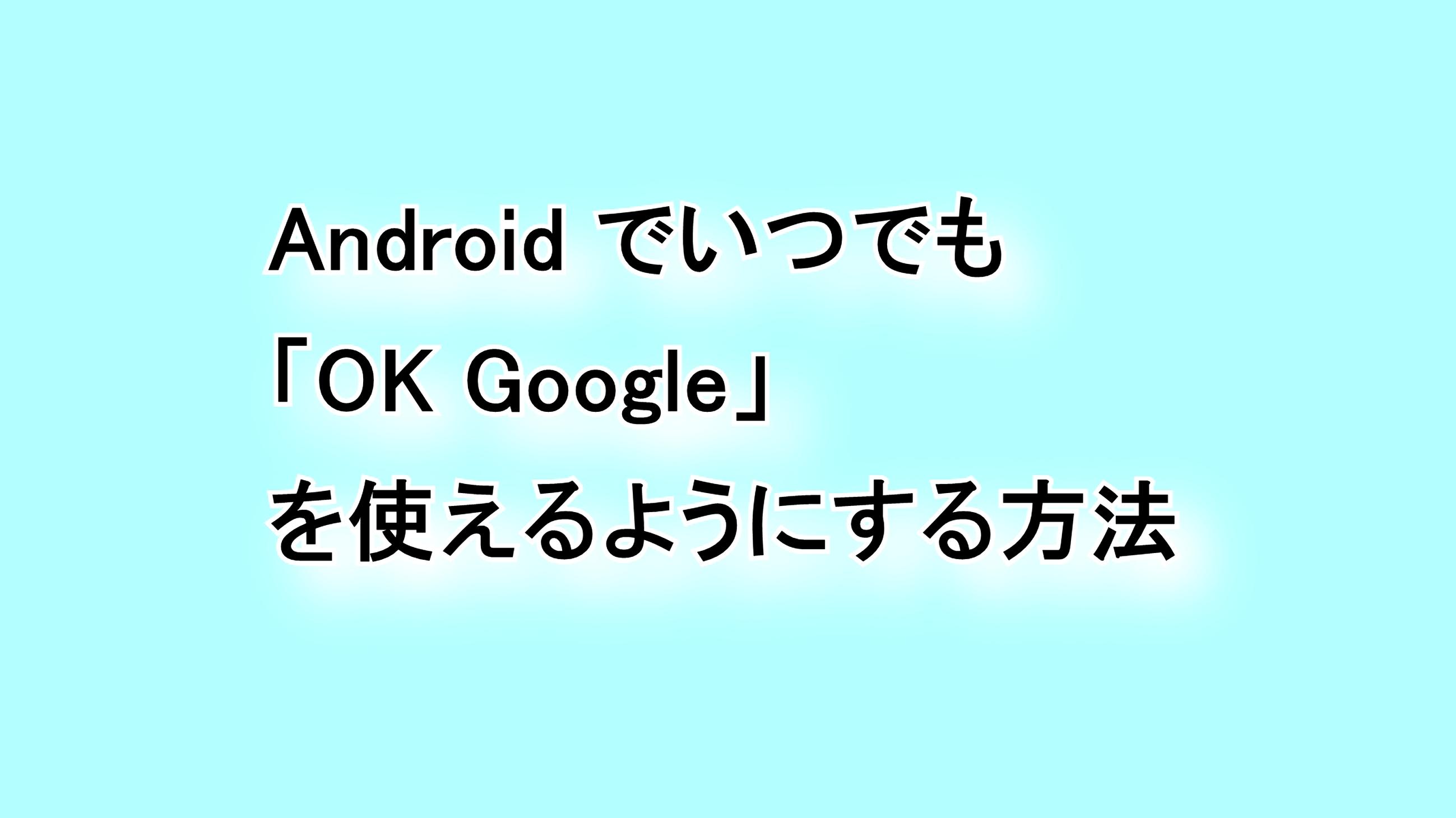 Androidでいつでも「OK Google」を使えるようにする方法