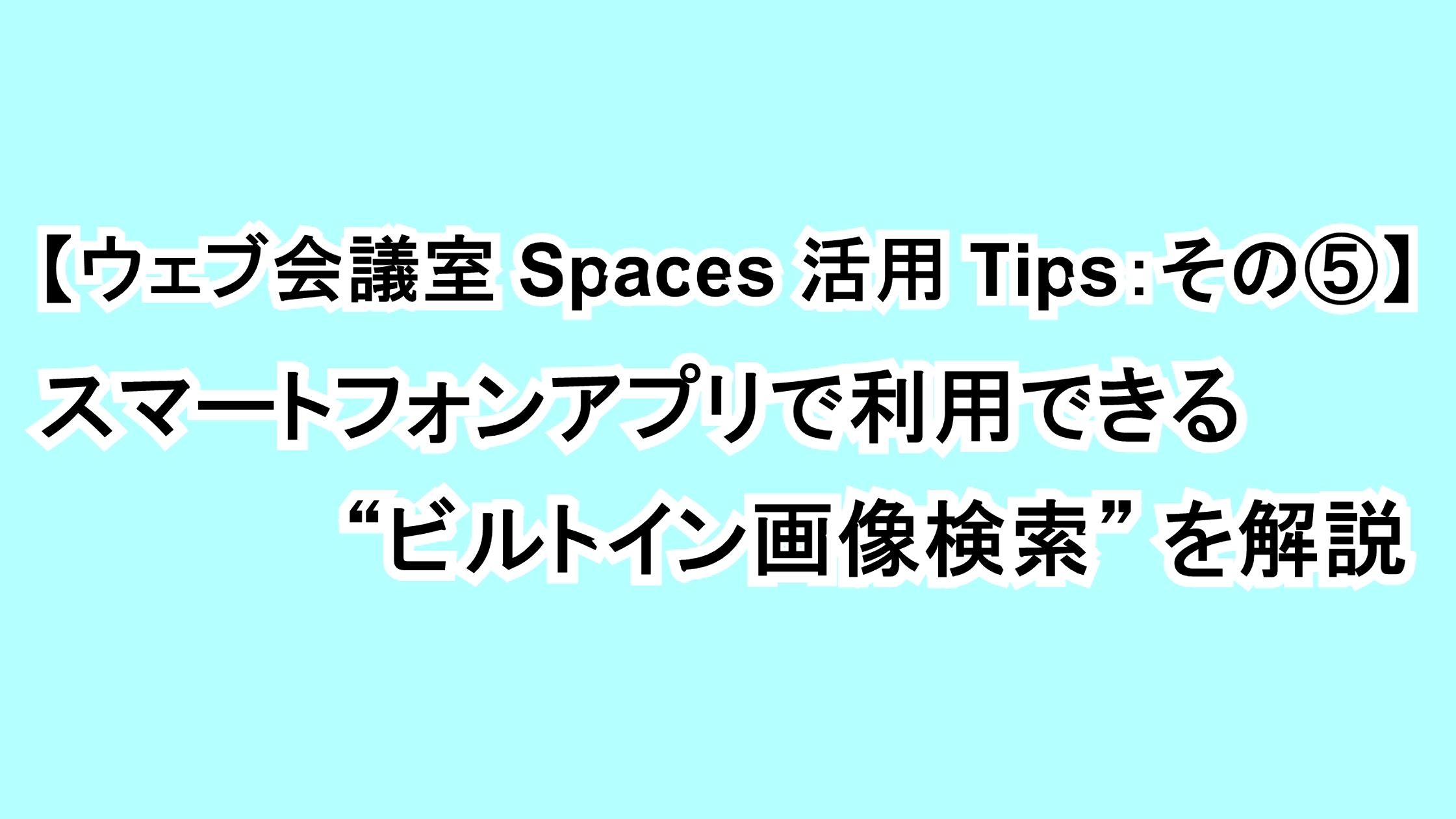"""【ウェブ会議室Spaces活用Tips:その⑤】スマートフォンアプリで利用できる""""ビルトイン画像検索""""を解説"""