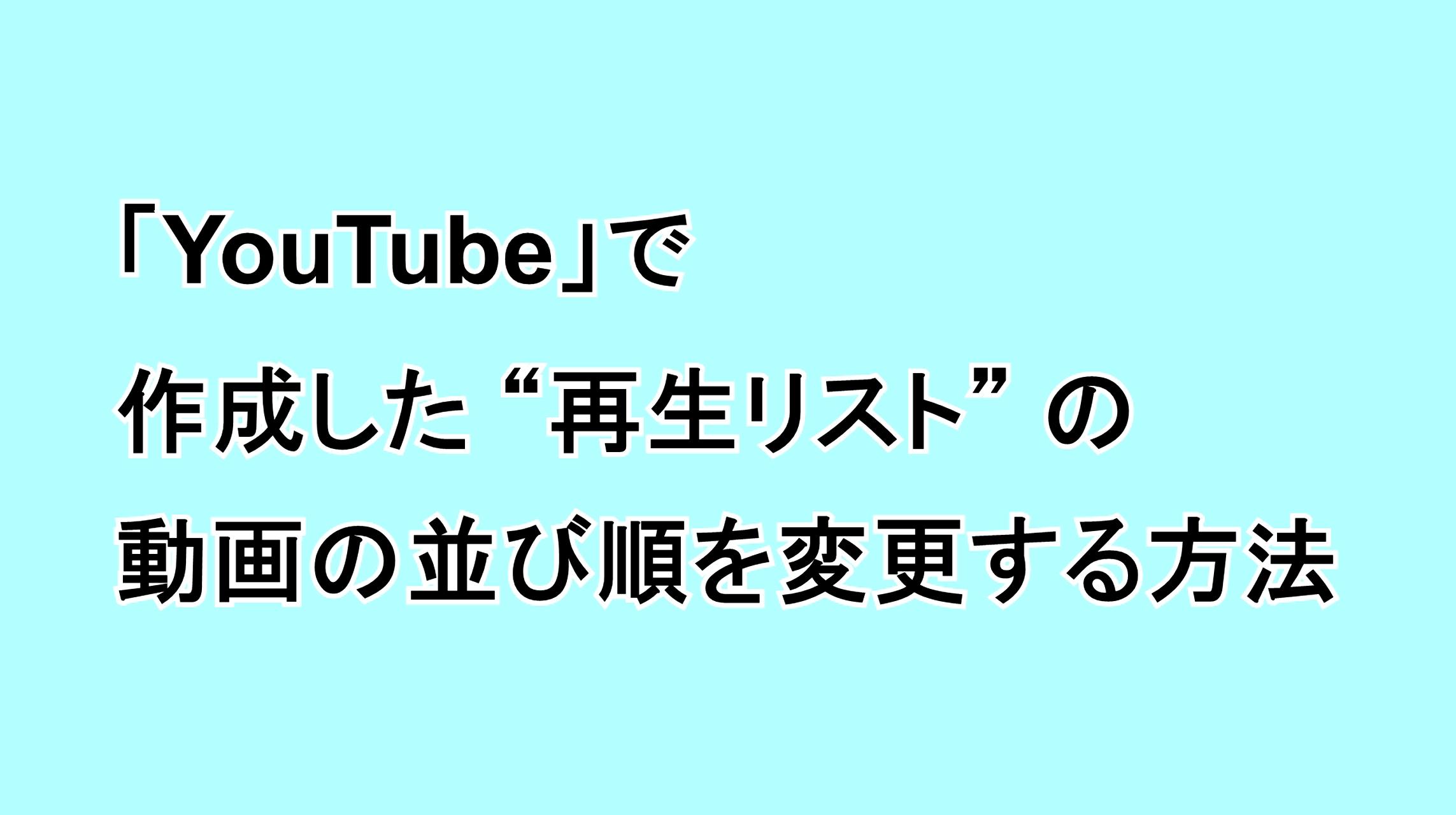 """「YouTube」で作成した""""再生リスト""""の動画の並び順を変更する方法"""