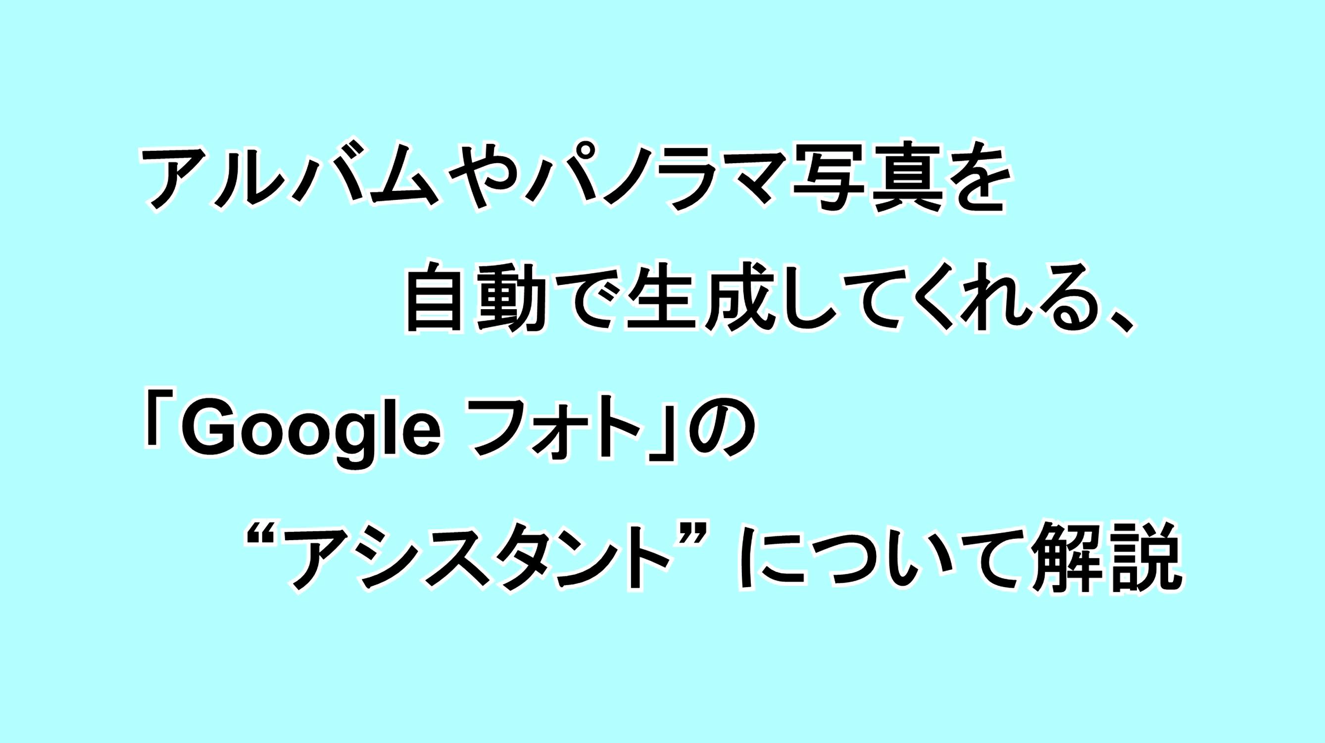 """アルバムやパノラマ写真を自動で生成してくれる「Google フォト」の""""アシスタント""""について解説"""