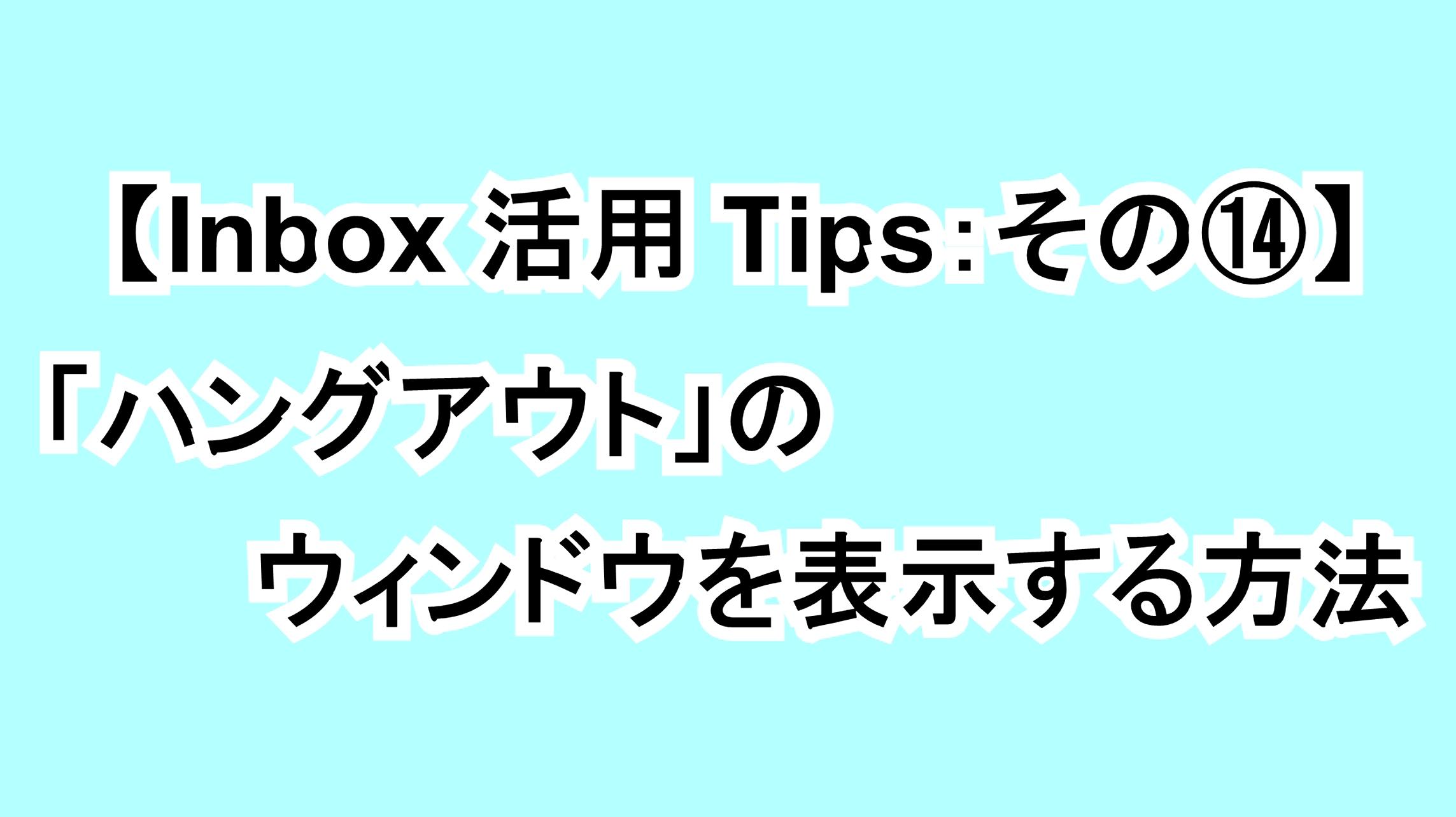 【Inbox活用Tips:その⑭】「ハングアウト」のウィンドウを表示する方法