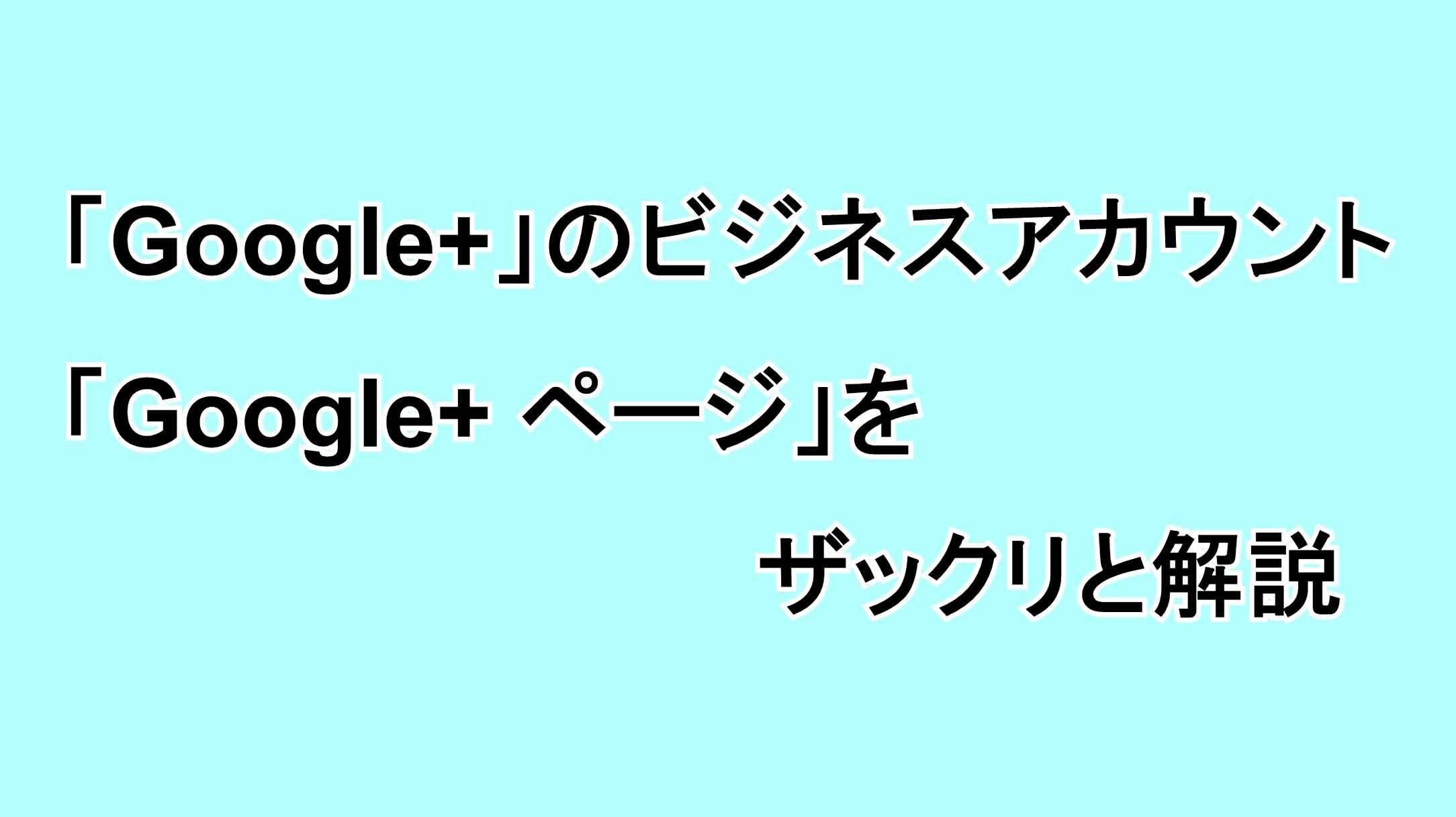"""「Google+」のビジネスアカウント""""Google+ ページ""""をザックリと解説"""