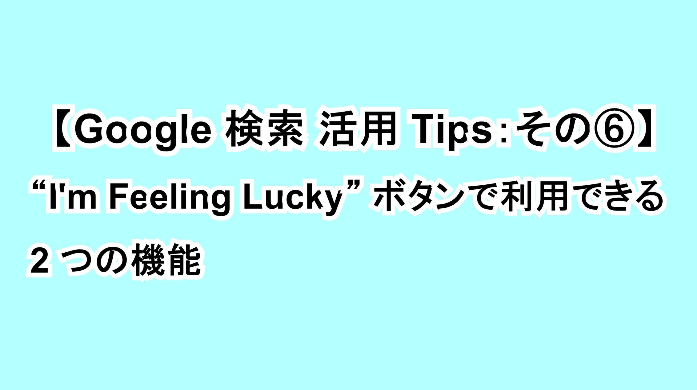 """【Google 検索活用Tips:その⑥】""""I'm Feeling Lucky""""ボタンで利用できる2つの機能"""