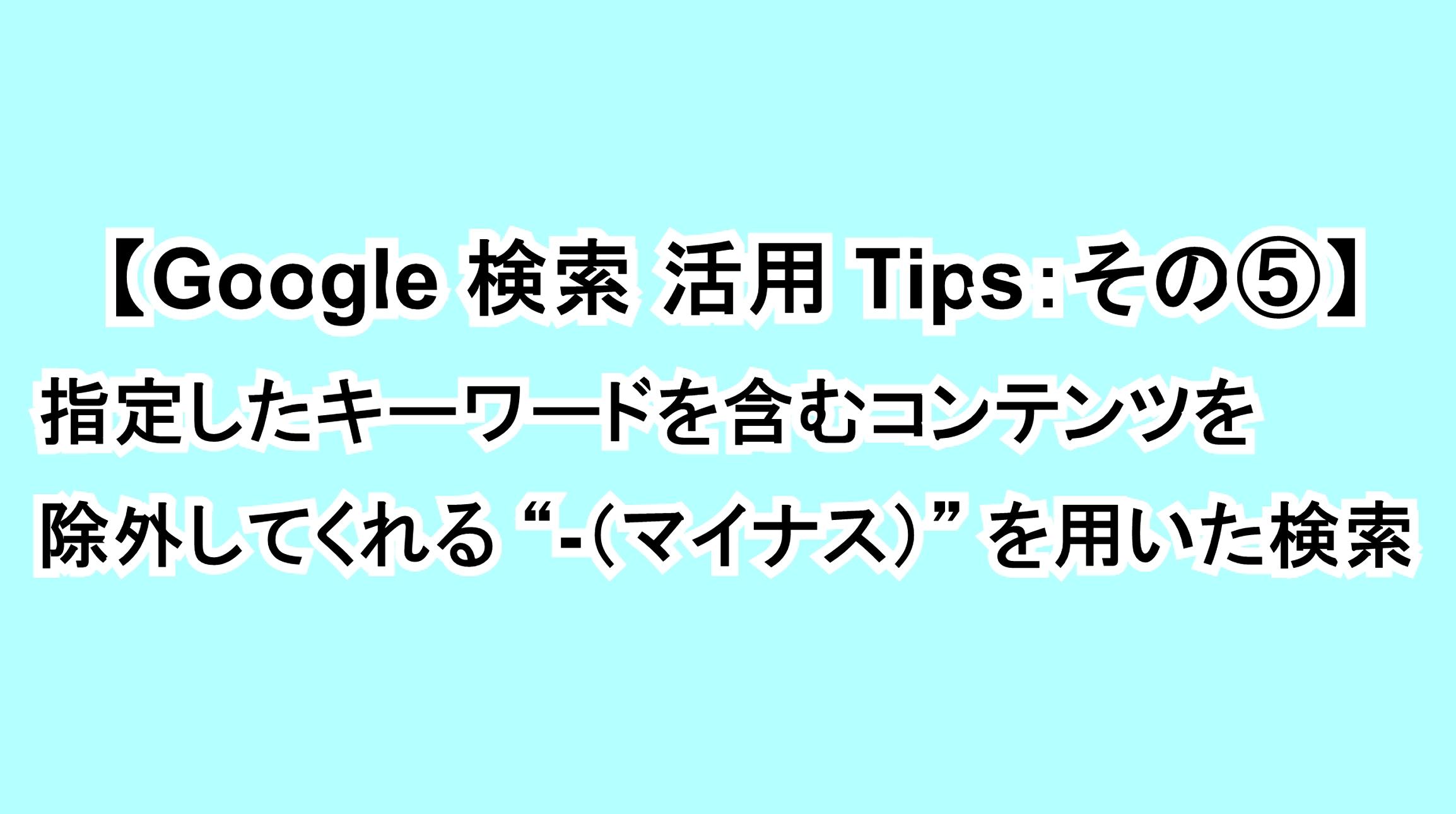 """【Google 検索活用Tips:その⑤】指定したキーワードを含むコンテンツを除外してくれる""""-(マイナス)""""を用いた検索"""