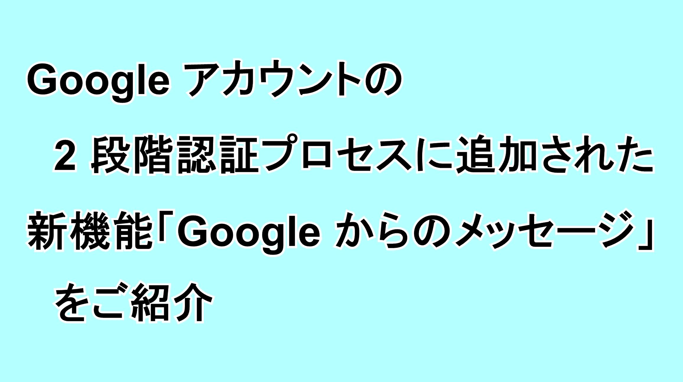 """Googleアカウントの2段階認証プロセスに追加された新機能""""Google からのメッセージ""""をご紹介"""