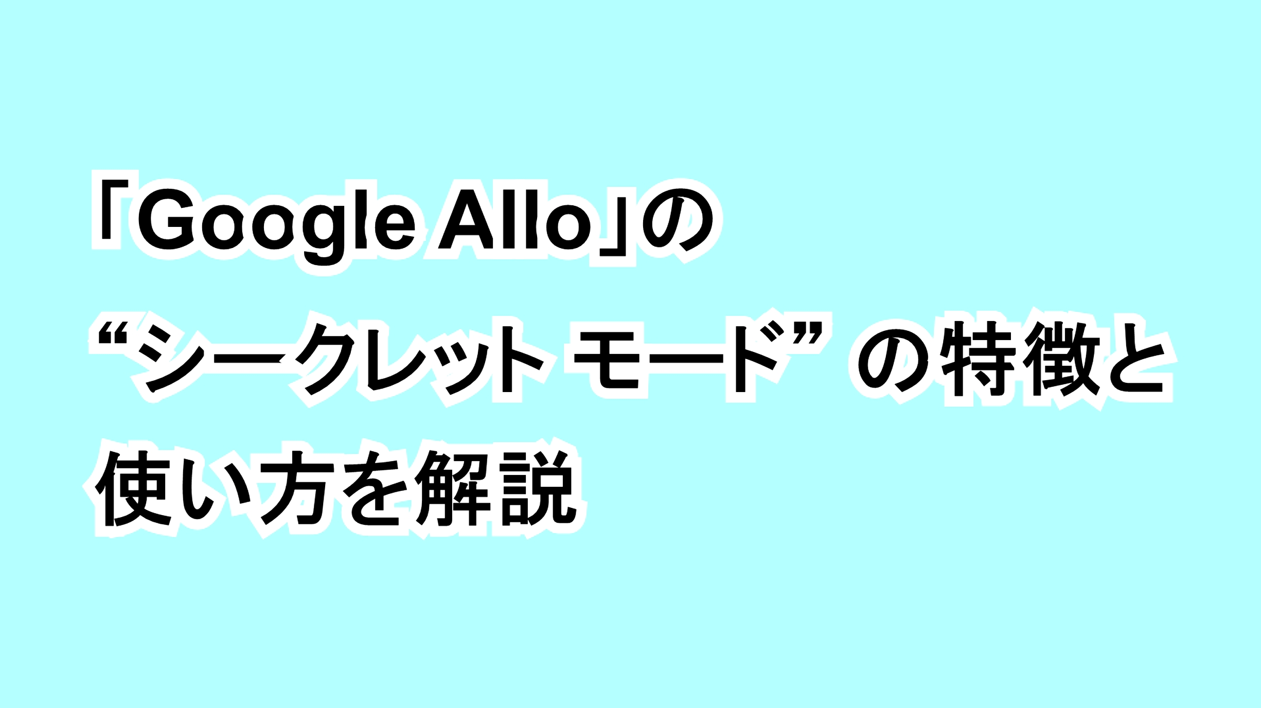 "「Google Allo」の""シークレット モード""の特徴と使い方を解説"