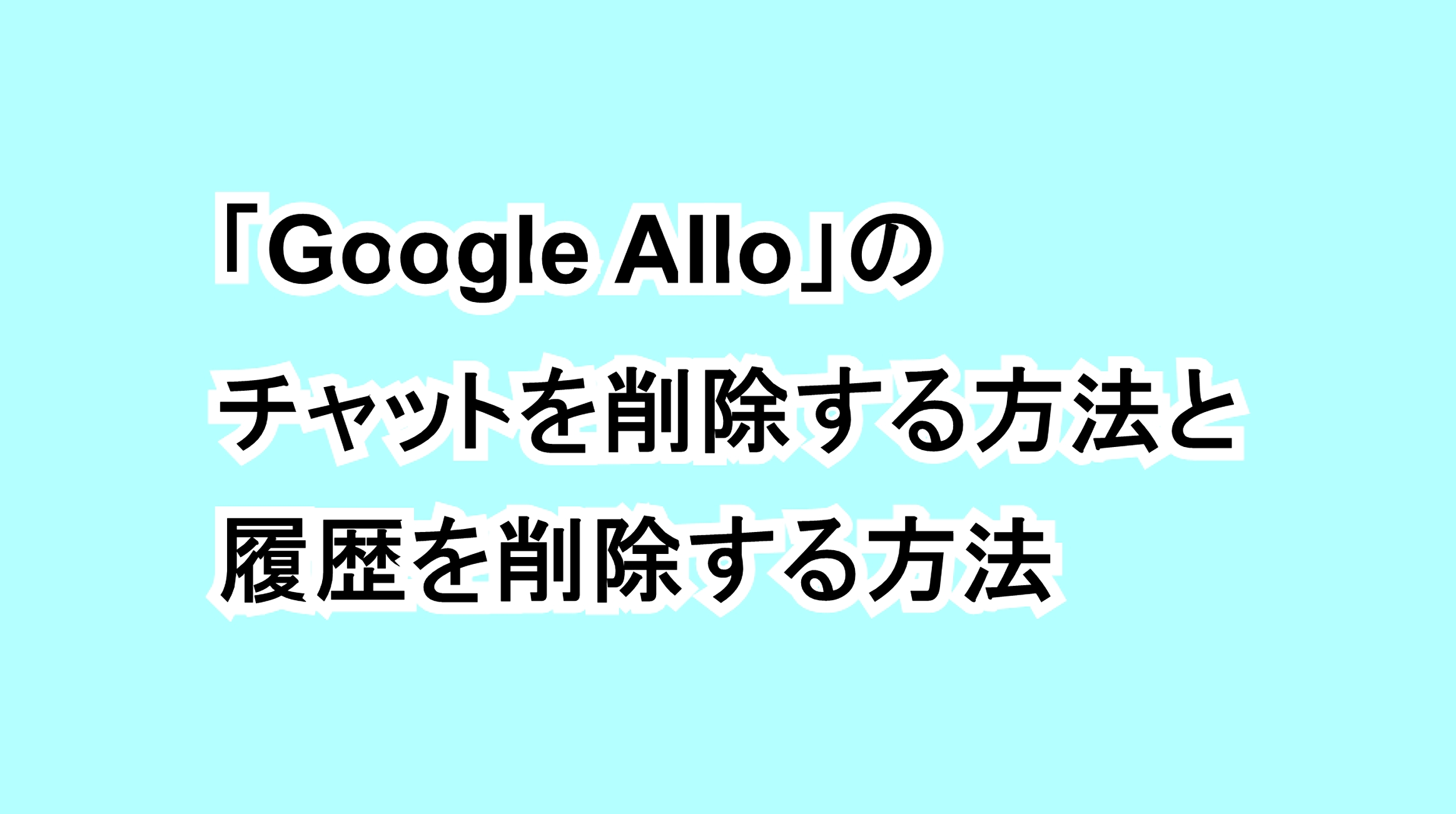 「Google Allo」のチャットを削除する方法と履歴を削除する方法
