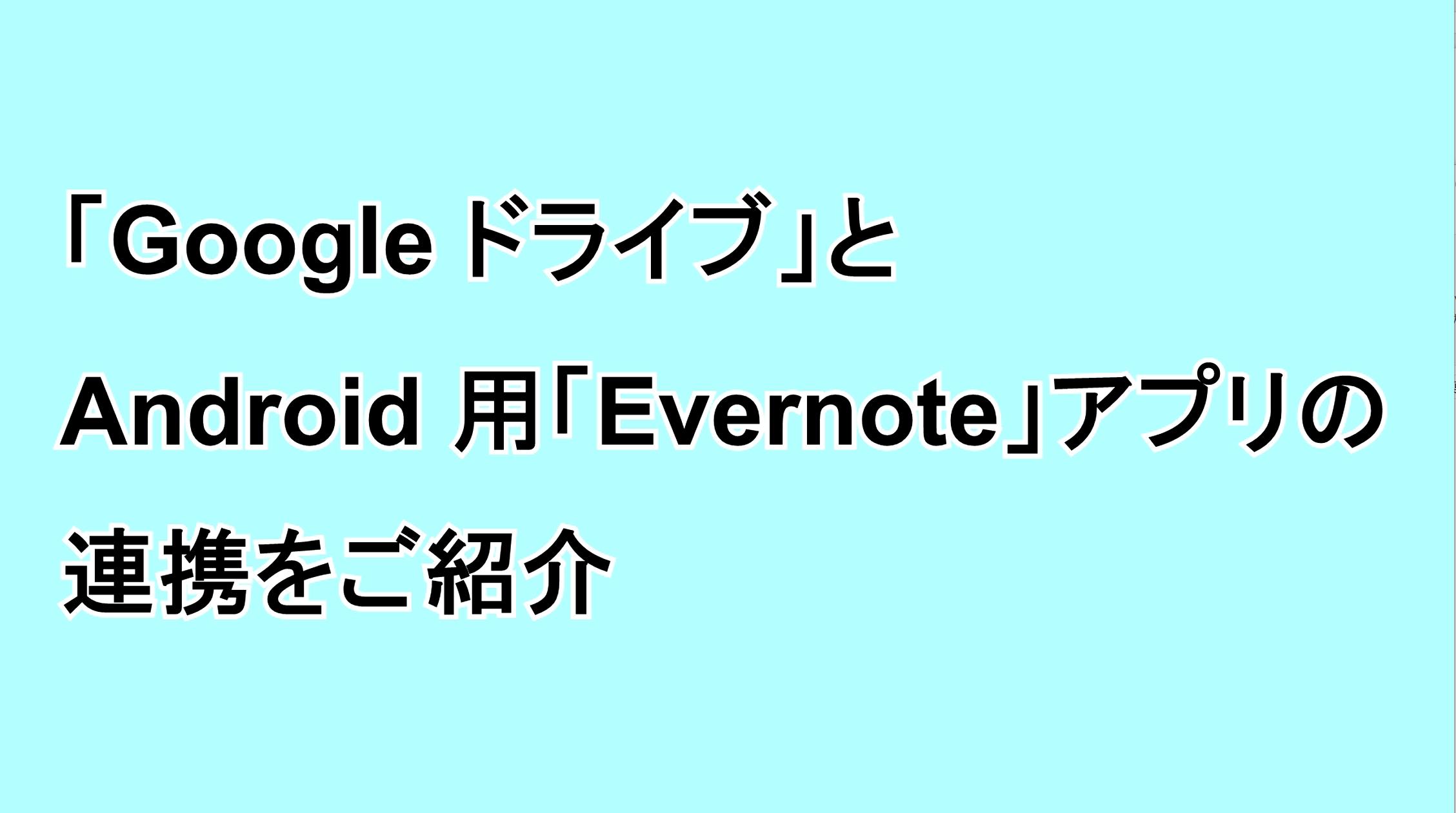 「Google ドライブ」とAndroid用「Evernote」アプリの連携をご紹介