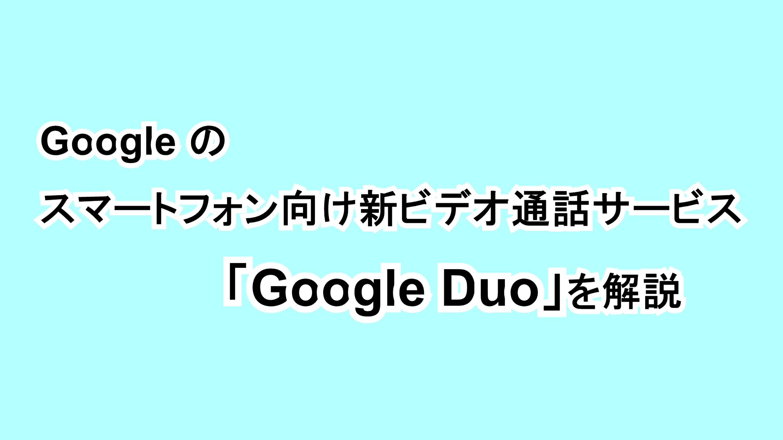 Googleのスマートフォン向け新ビデオ通話サービス「Google Duo」を解説