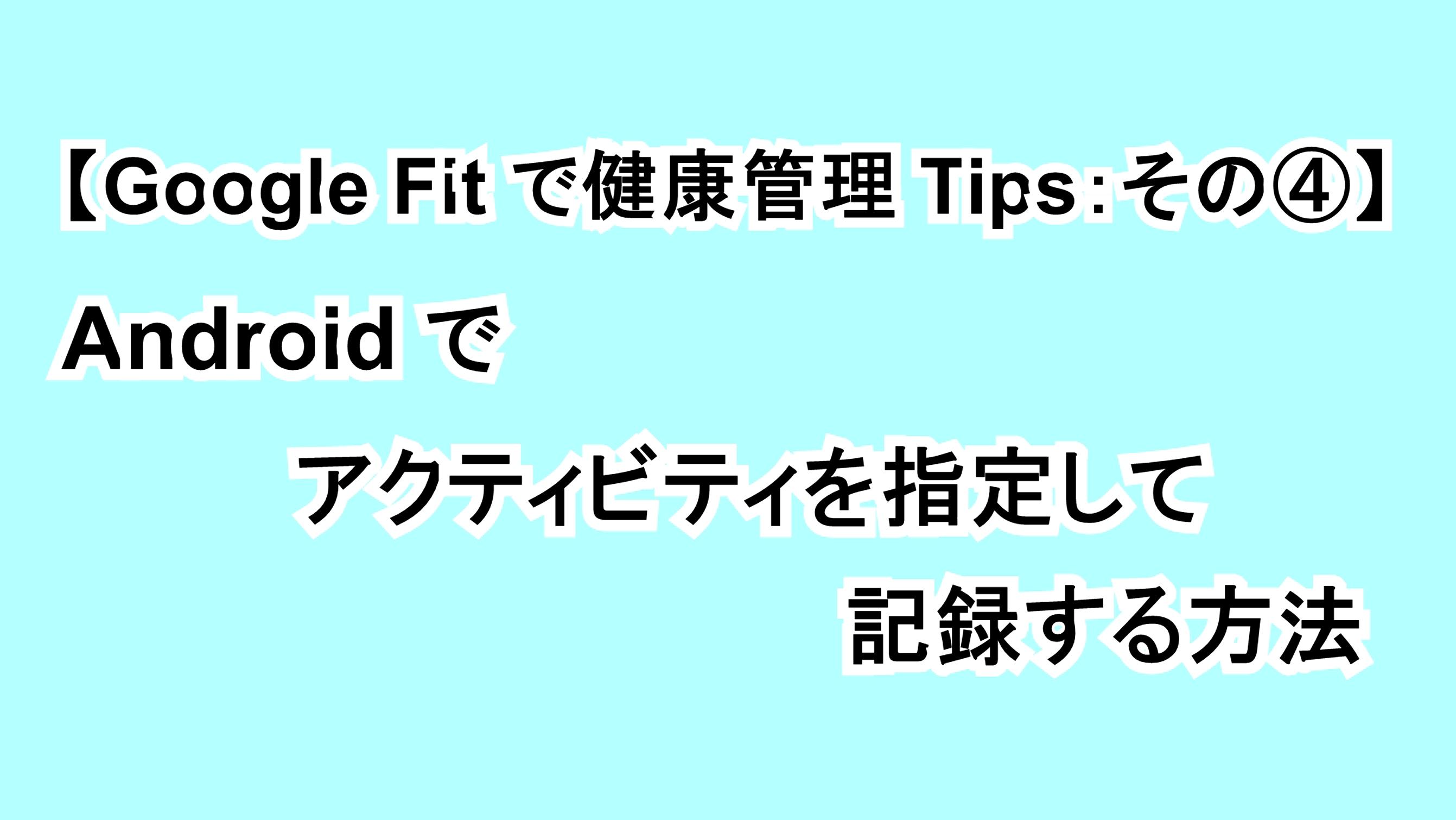 【Google Fitで健康管理Tips:その④】Androidでアクティビティを指定して記録する方法